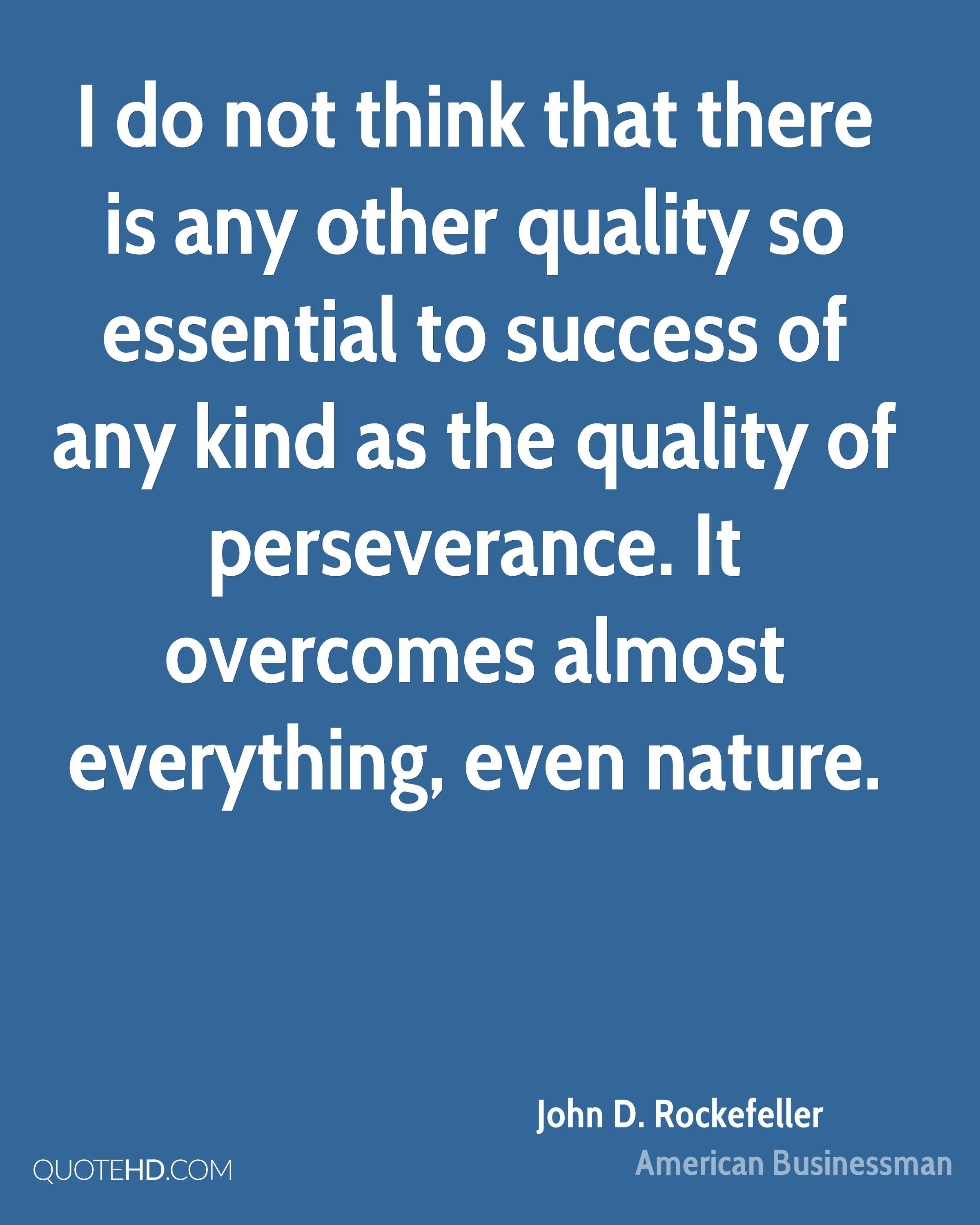 I do not think that there is any other quality so essential to success of any kind as the quality of perseverance. It overcomes almost everything, even nature.