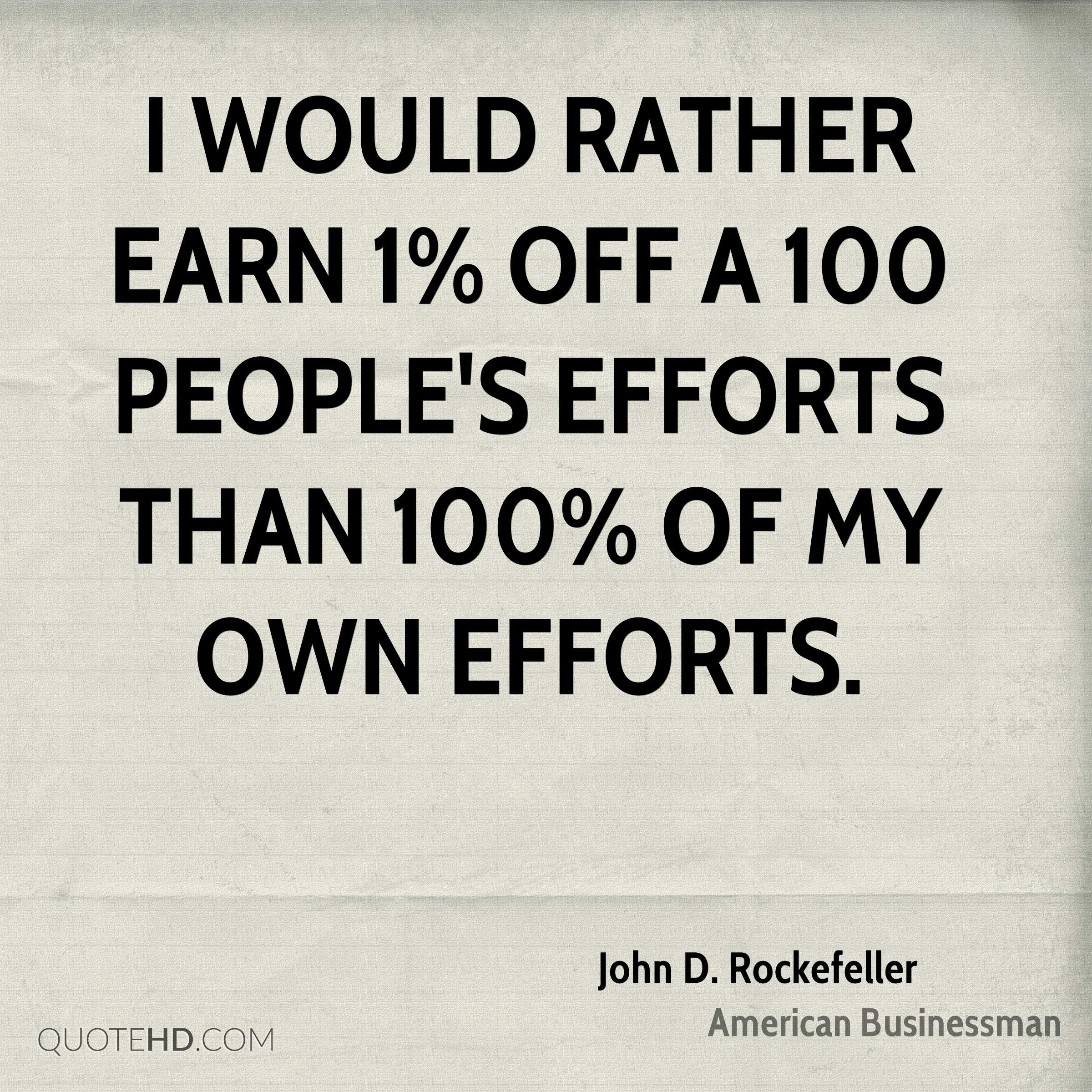 I would rather earn 1% off a 100 people's efforts than 100% of my own efforts.