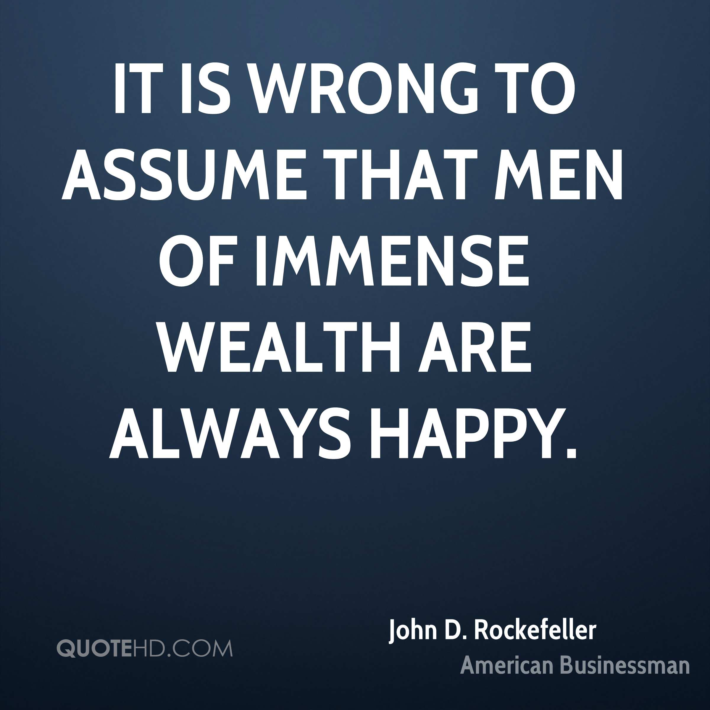 It is wrong to assume that men of immense wealth are always happy.