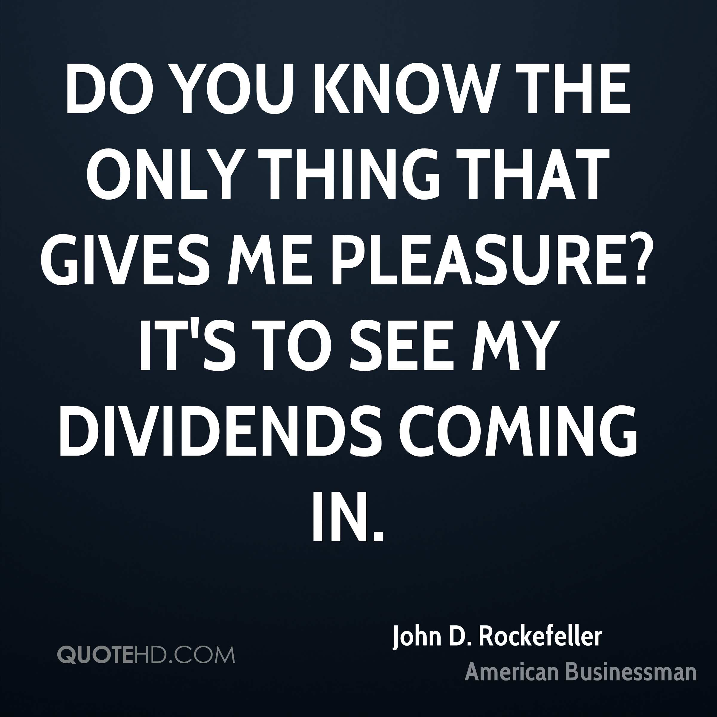 Do you know the only thing that gives me pleasure? It's to see my dividends coming in.