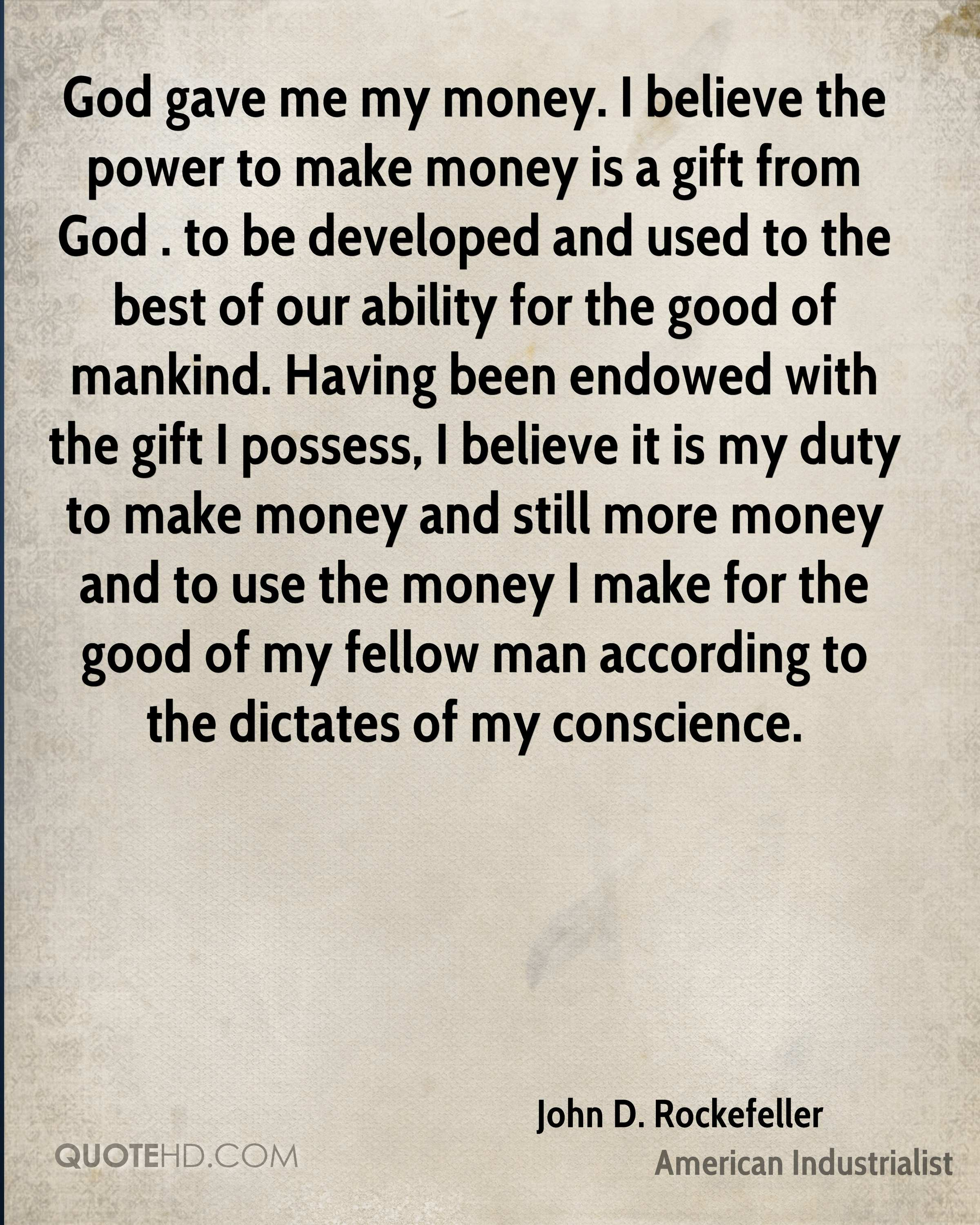 God gave me my money. I believe the power to make money is a gift from God . to be developed and used to the best of our ability for the good of mankind. Having been endowed with the gift I possess, I believe it is my duty to make money and still more money and to use the money I make for the good of my fellow man according to the dictates of my conscience.