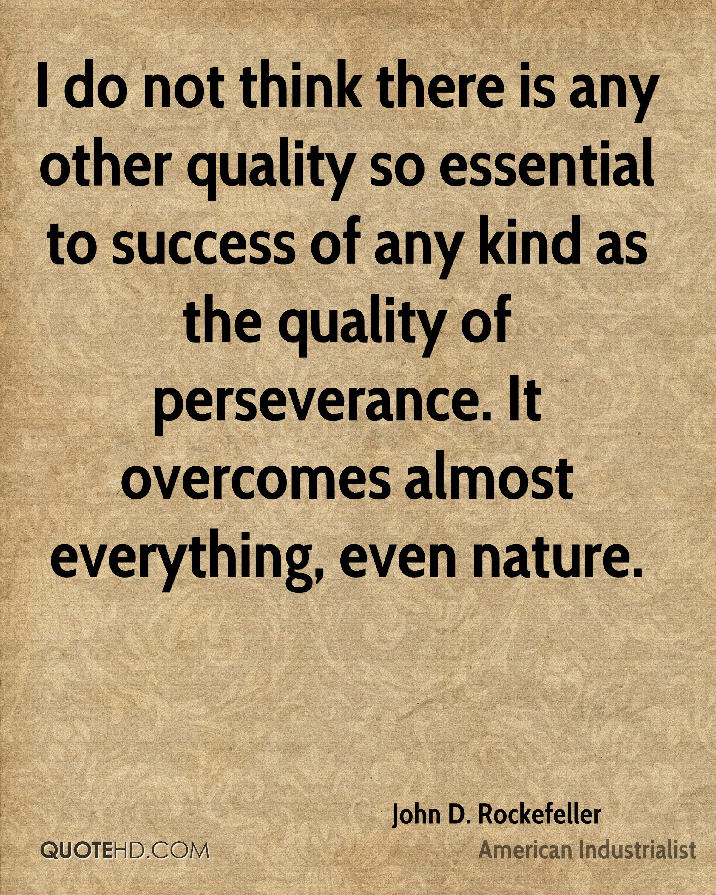 I do not think there is any other quality so essential to success of any kind as the quality of perseverance. It overcomes almost everything, even nature.