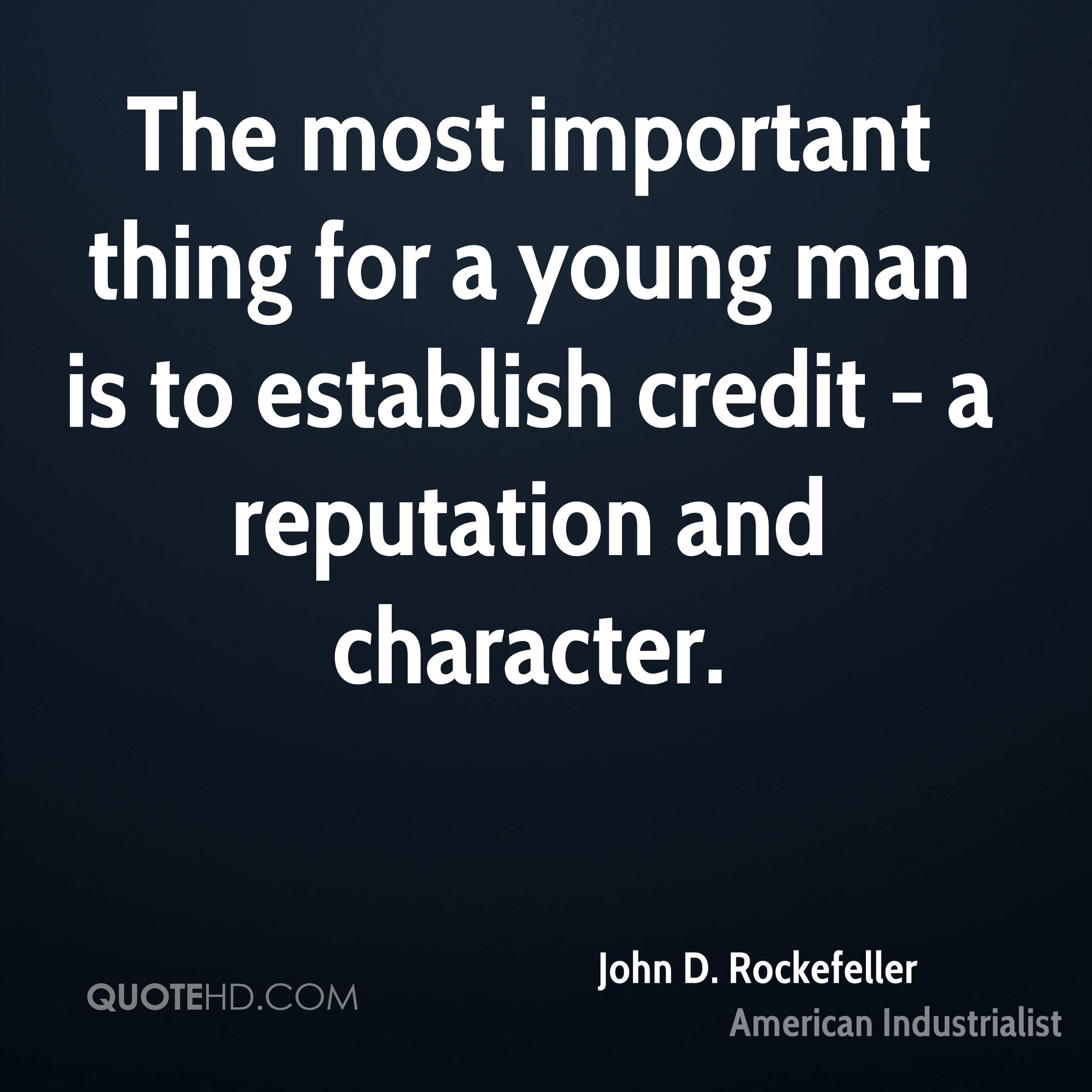 The most important thing for a young man is to establish credit - a reputation and character.