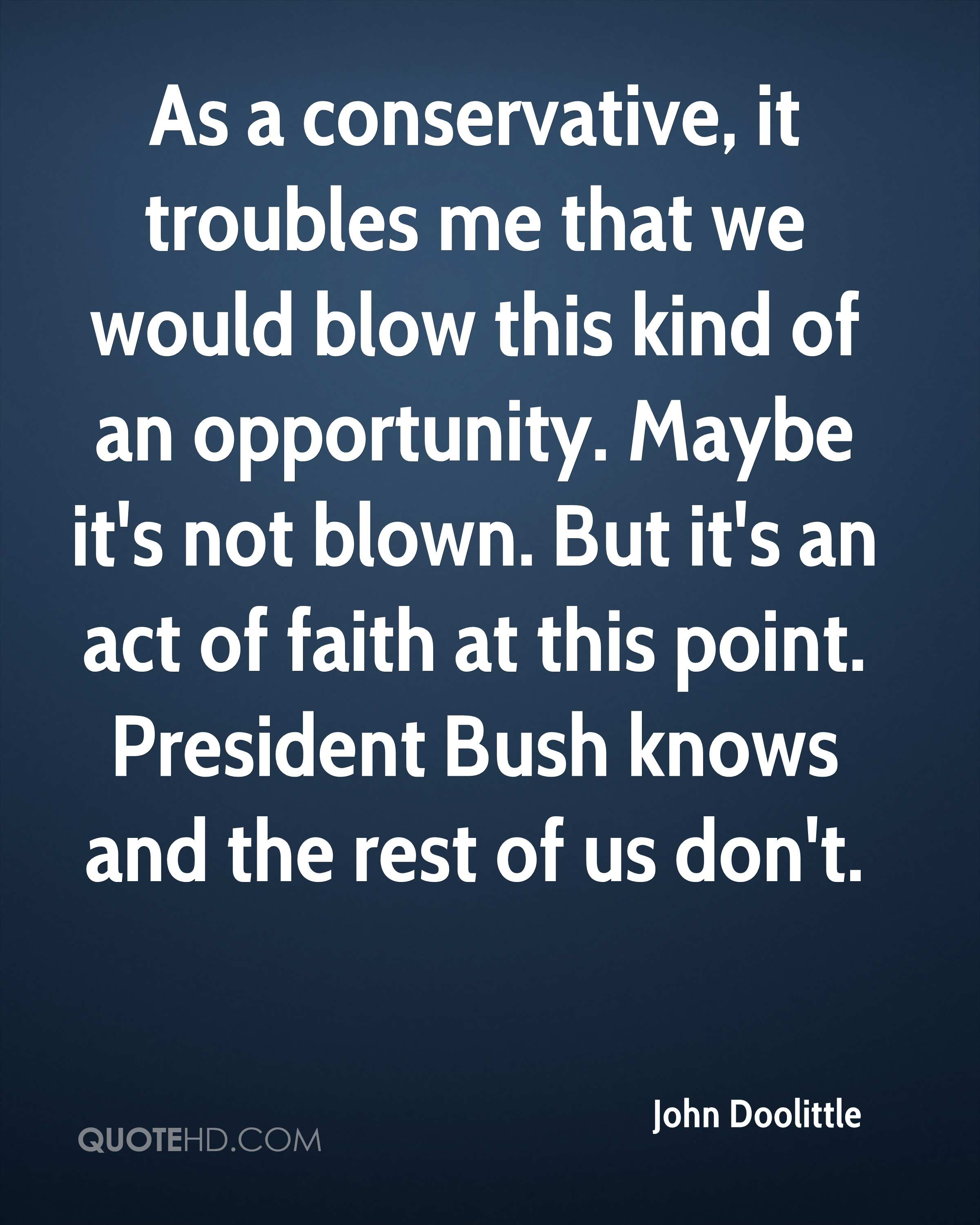 As a conservative, it troubles me that we would blow this kind of an opportunity. Maybe it's not blown. But it's an act of faith at this point. President Bush knows and the rest of us don't.
