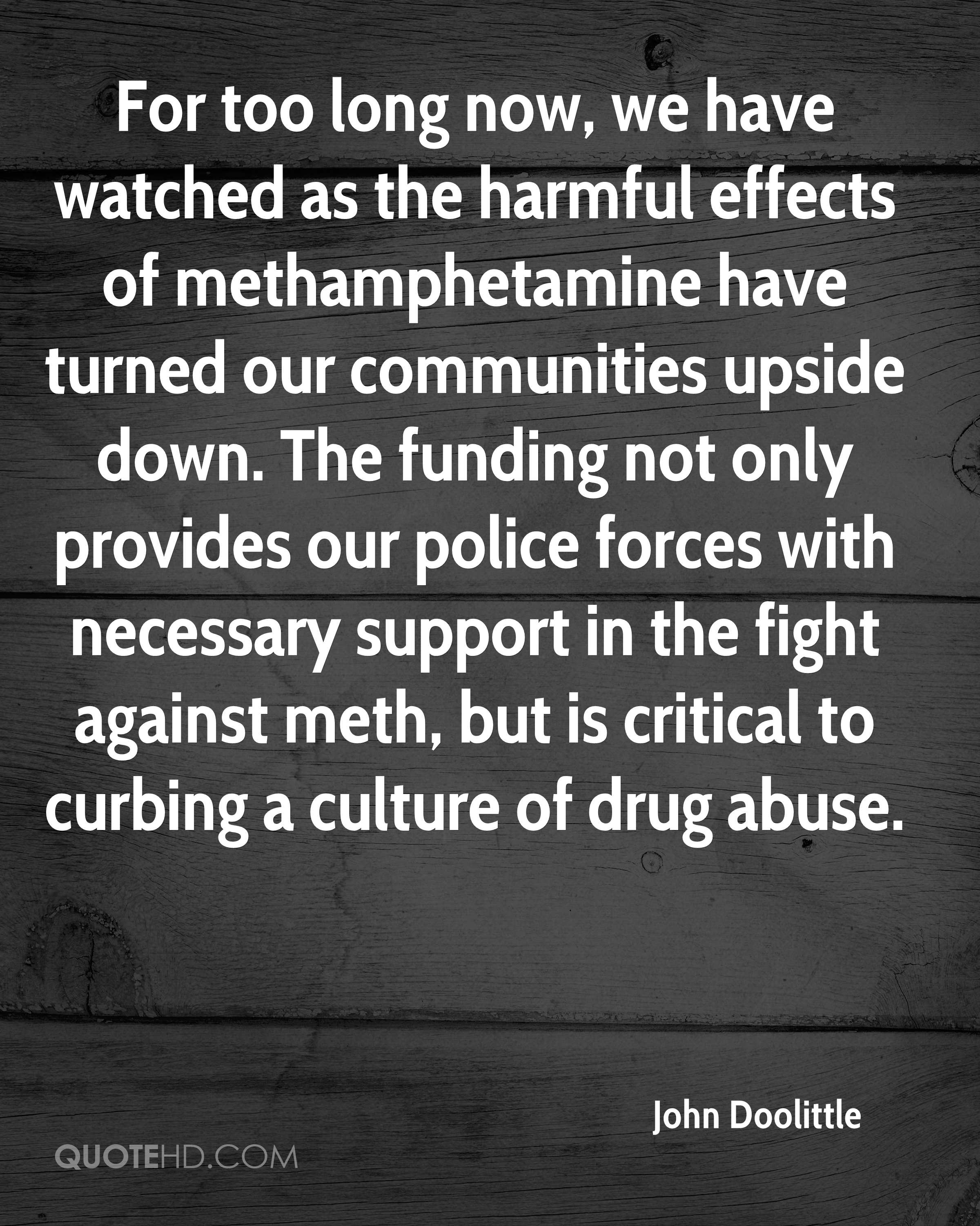 For too long now, we have watched as the harmful effects of methamphetamine have turned our communities upside down. The funding not only provides our police forces with necessary support in the fight against meth, but is critical to curbing a culture of drug abuse.