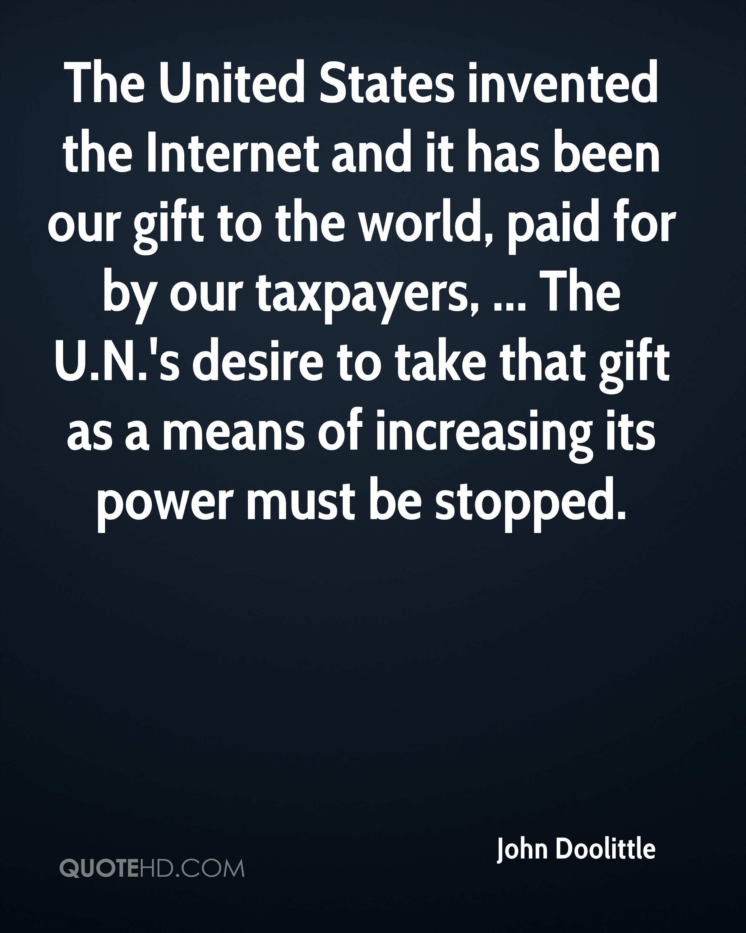 The United States invented the Internet and it has been our gift to the world, paid for by our taxpayers, ... The U.N.'s desire to take that gift as a means of increasing its power must be stopped.