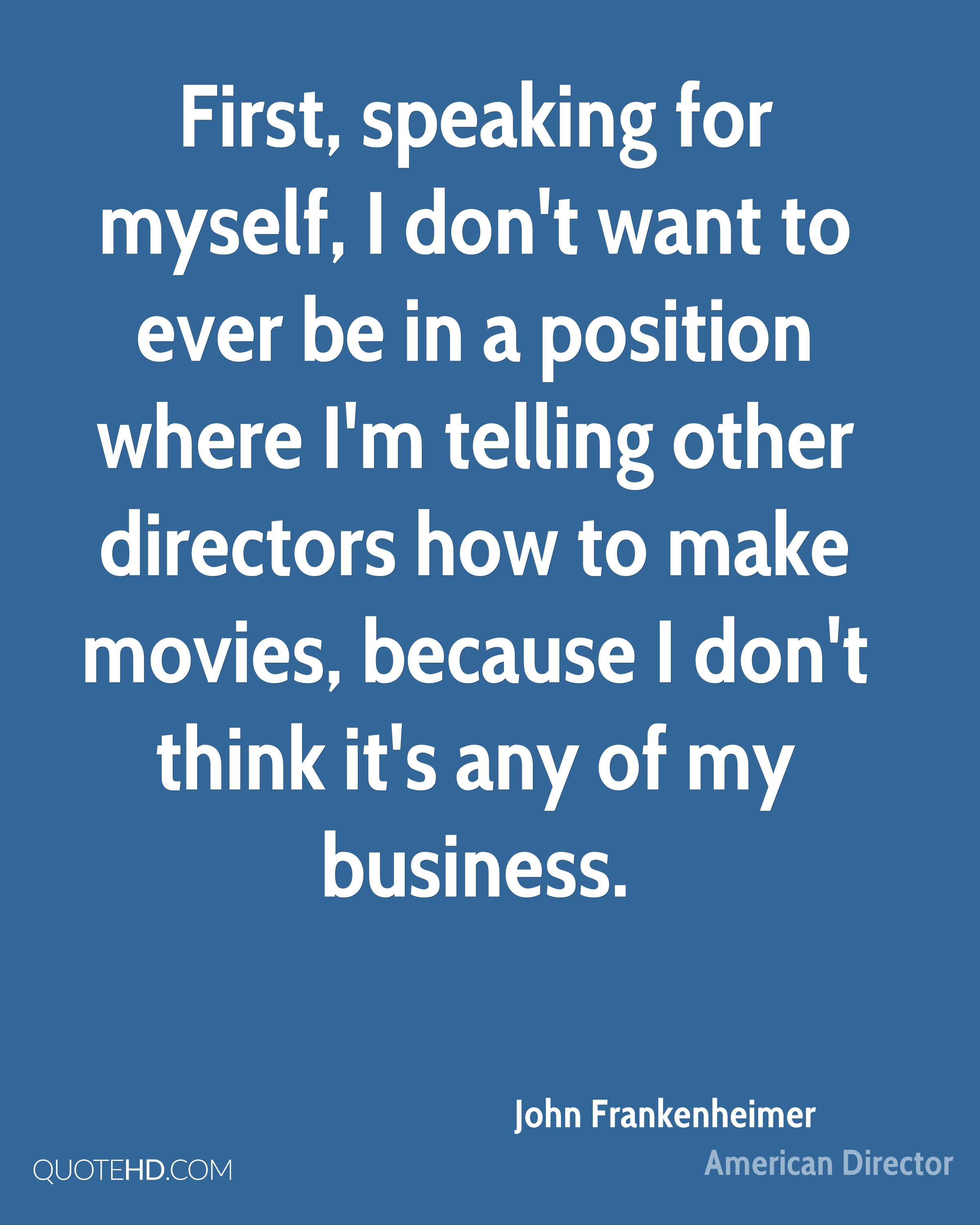 First, speaking for myself, I don't want to ever be in a position where I'm telling other directors how to make movies, because I don't think it's any of my business.