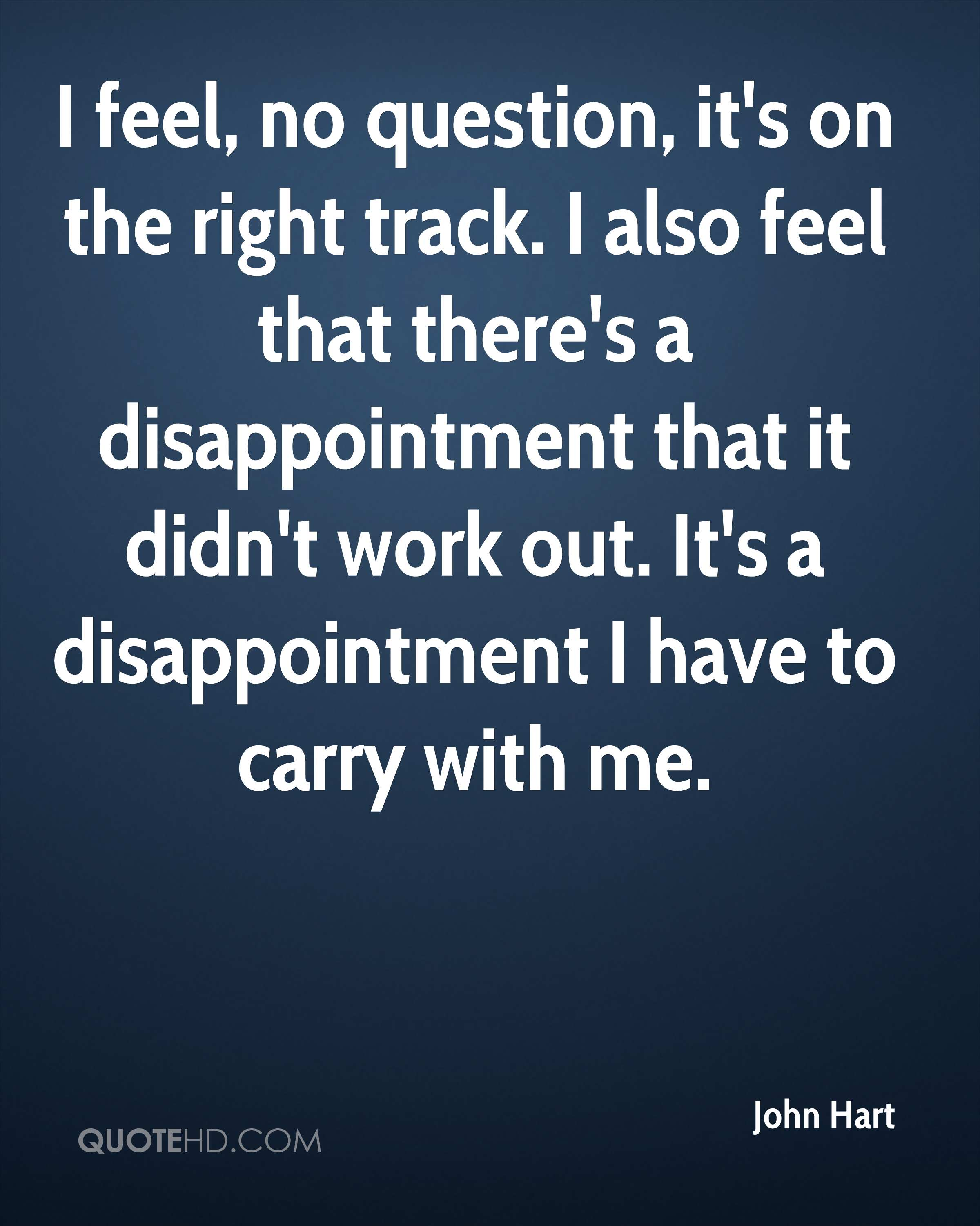 I feel, no question, it's on the right track. I also feel that there's a disappointment that it didn't work out. It's a disappointment I have to carry with me.