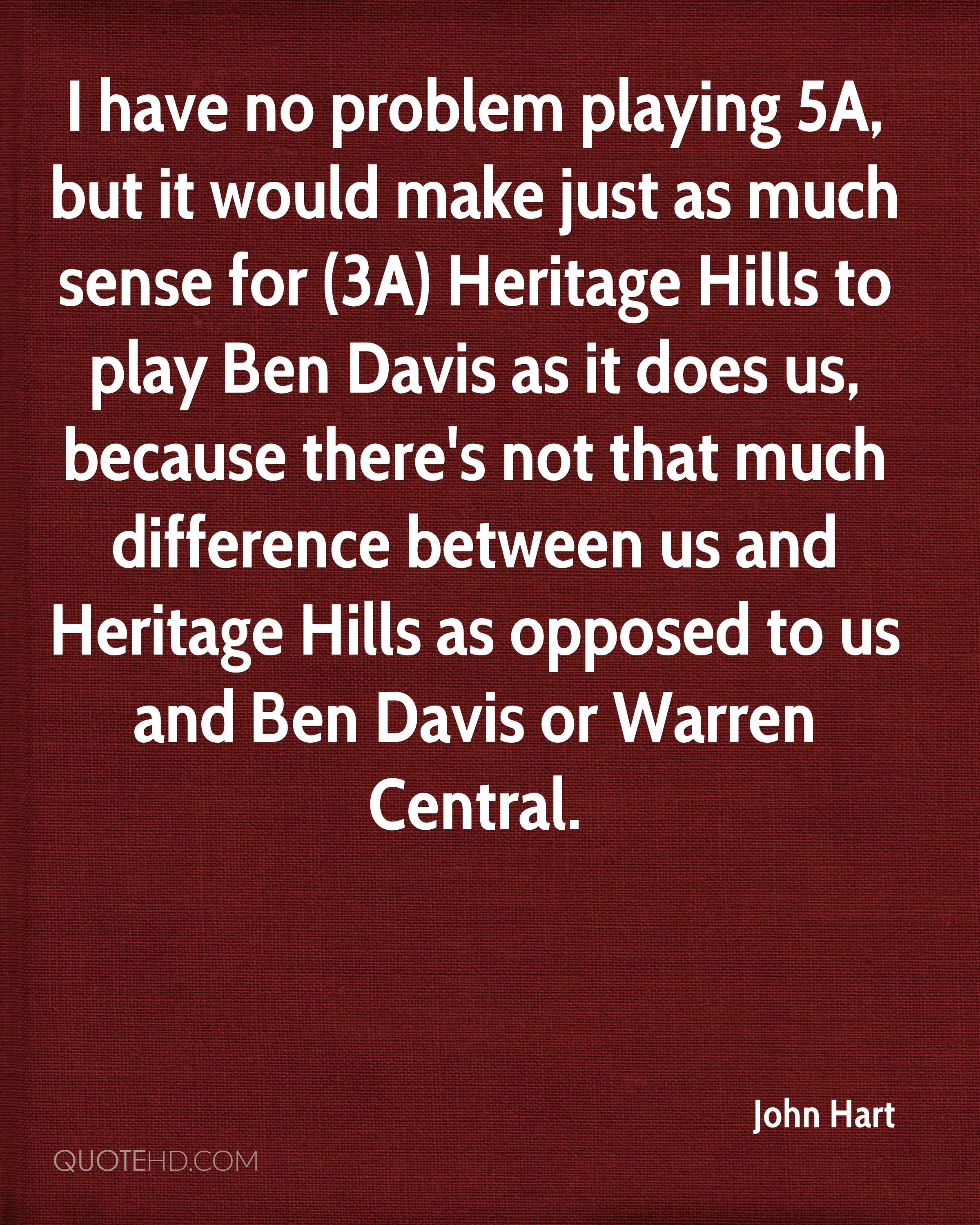 I have no problem playing 5A, but it would make just as much sense for (3A) Heritage Hills to play Ben Davis as it does us, because there's not that much difference between us and Heritage Hills as opposed to us and Ben Davis or Warren Central.