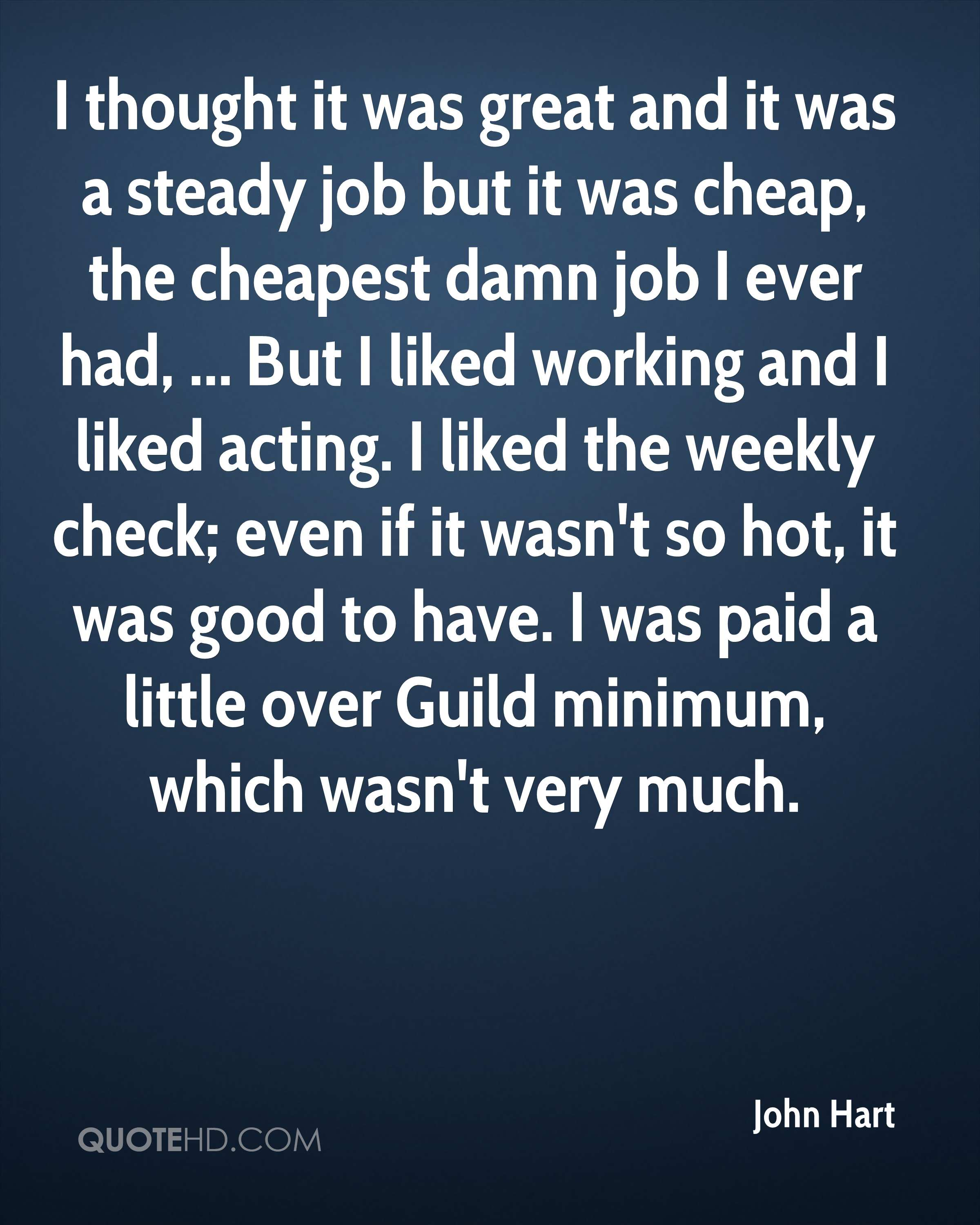 I thought it was great and it was a steady job but it was cheap, the cheapest damn job I ever had, ... But I liked working and I liked acting. I liked the weekly check; even if it wasn't so hot, it was good to have. I was paid a little over Guild minimum, which wasn't very much.