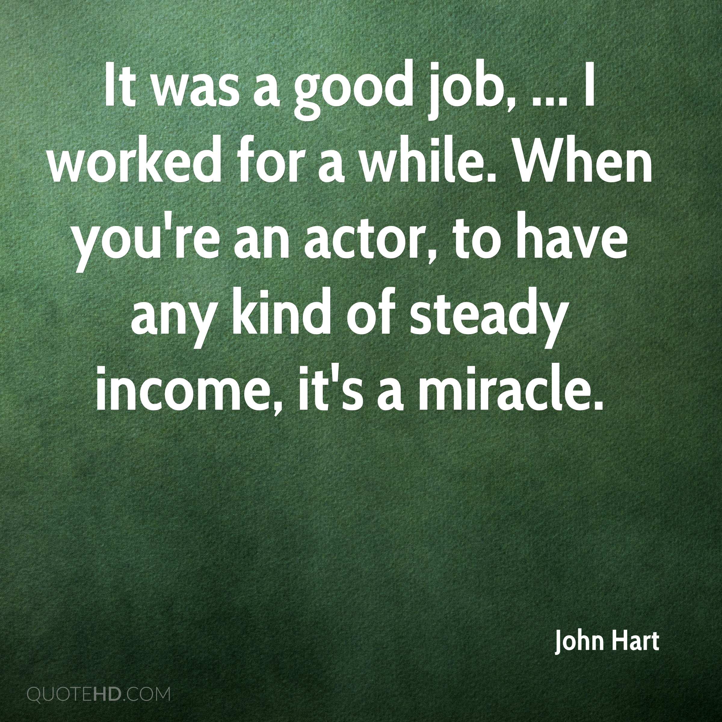 It was a good job, ... I worked for a while. When you're an actor, to have any kind of steady income, it's a miracle.
