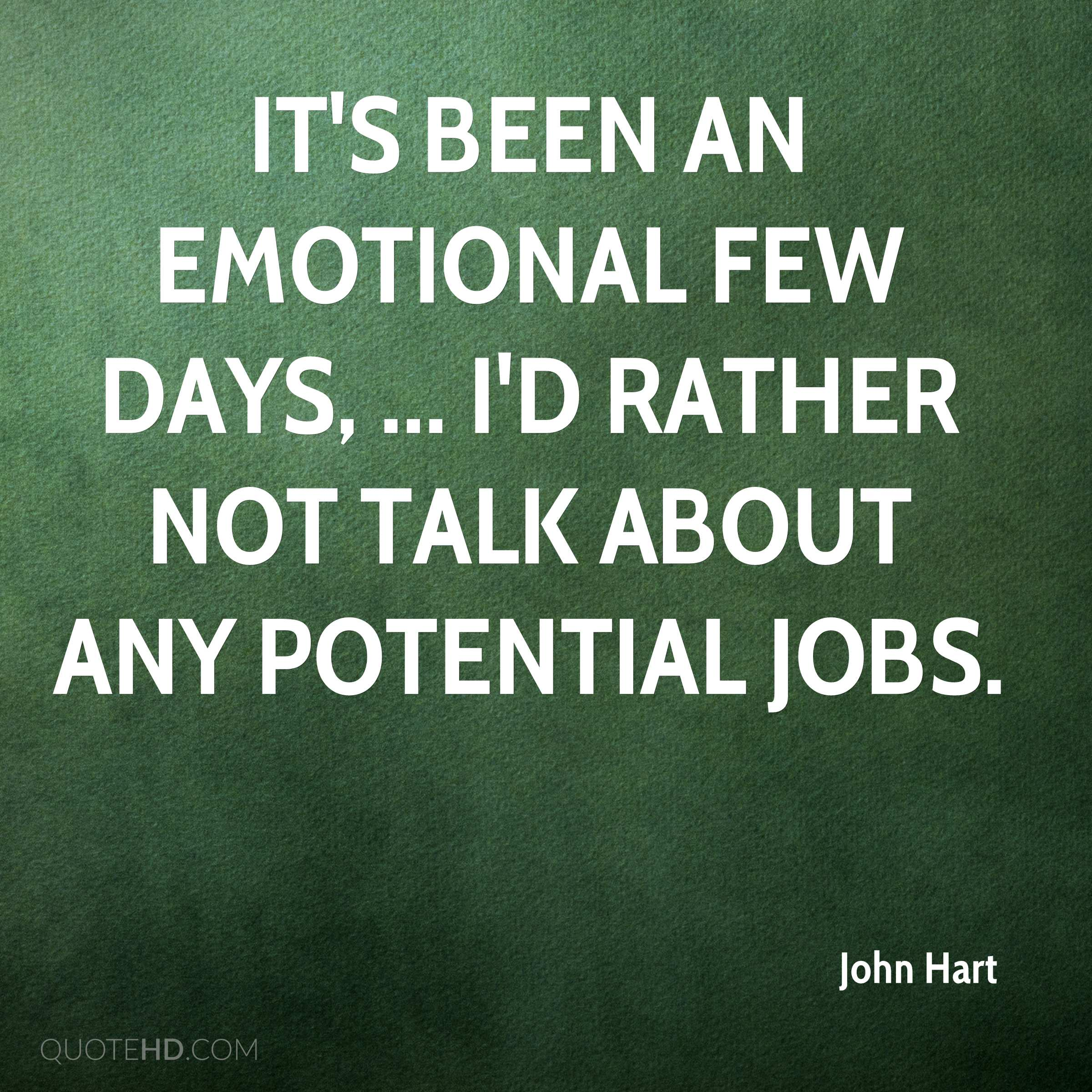 It's been an emotional few days, ... I'd rather not talk about any potential jobs.