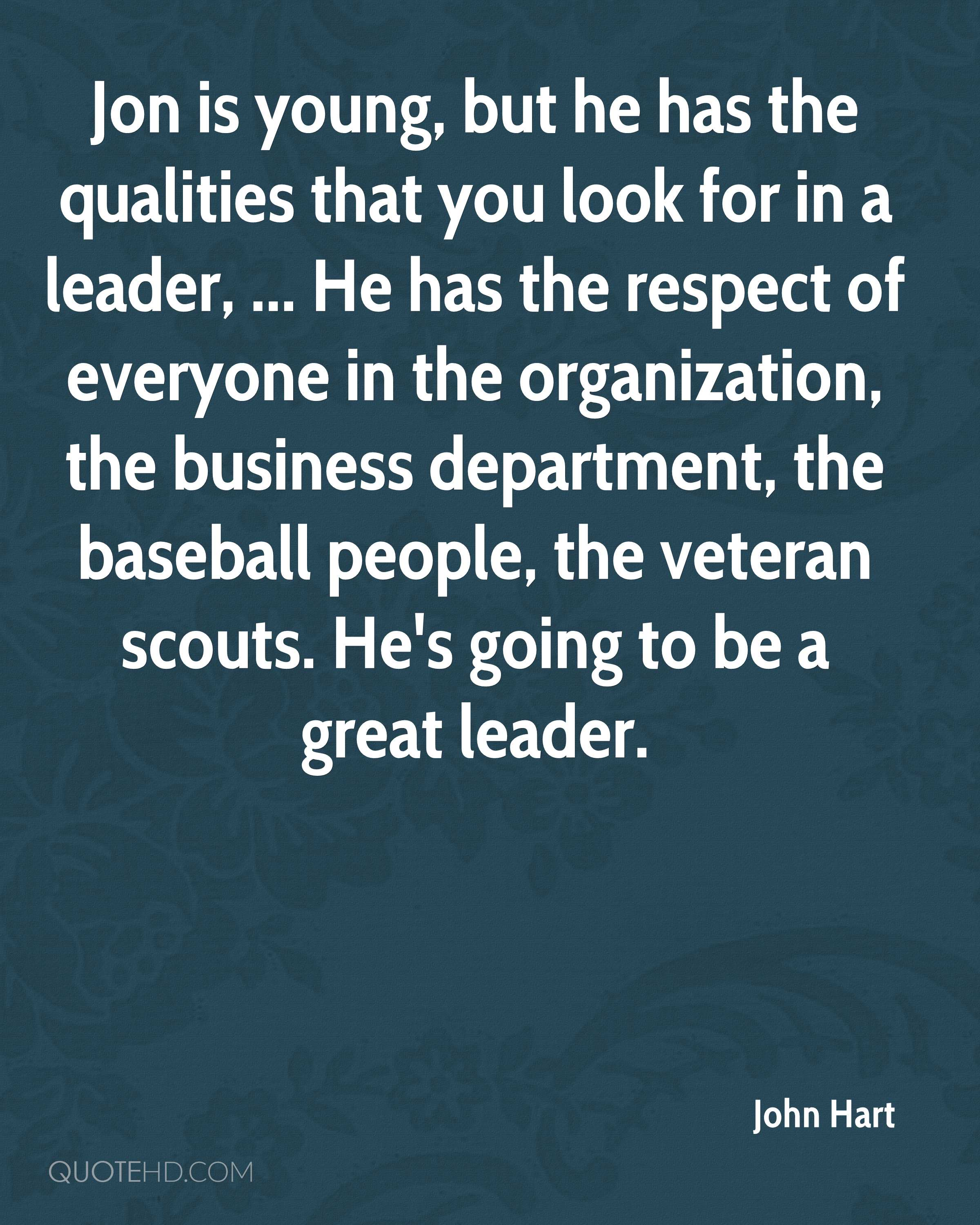 Jon is young, but he has the qualities that you look for in a leader, ... He has the respect of everyone in the organization, the business department, the baseball people, the veteran scouts. He's going to be a great leader.
