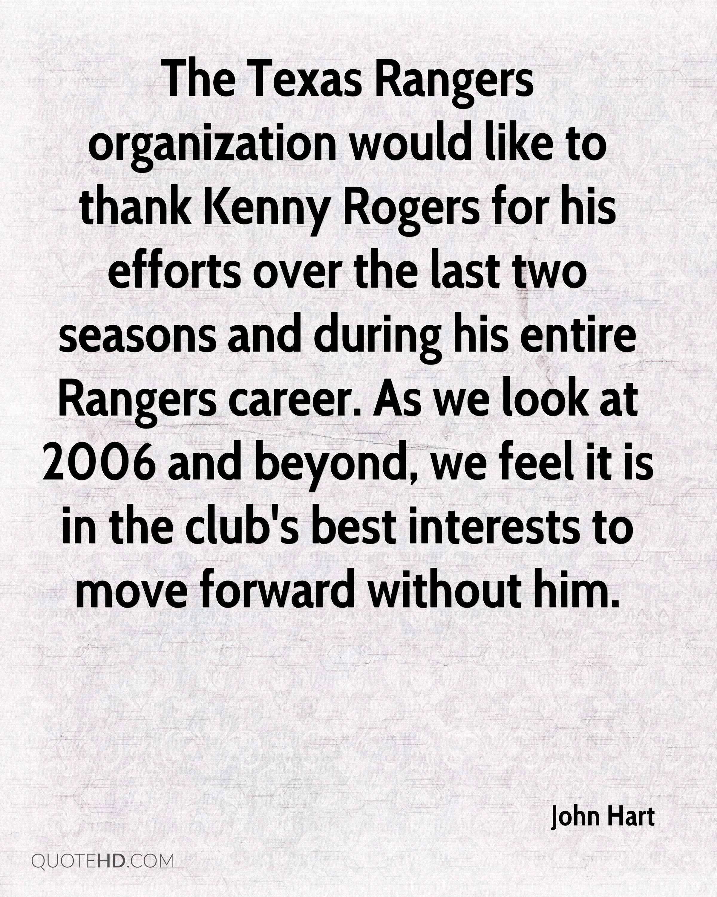 The Texas Rangers organization would like to thank Kenny Rogers for his efforts over the last two seasons and during his entire Rangers career. As we look at 2006 and beyond, we feel it is in the club's best interests to move forward without him.