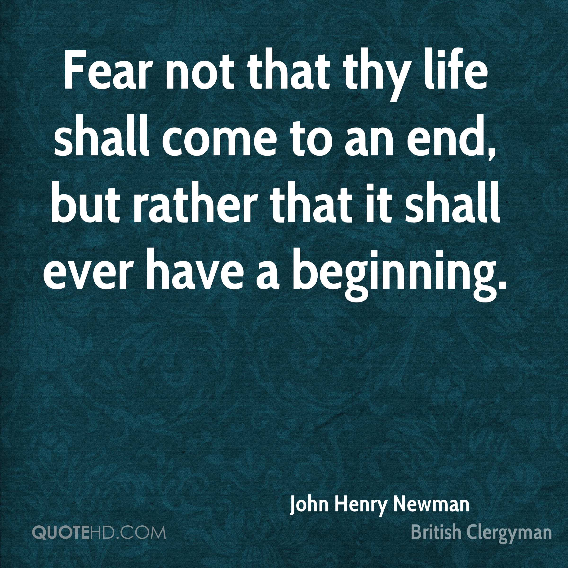Fear not that thy life shall come to an end, but rather that it shall ever have a beginning.