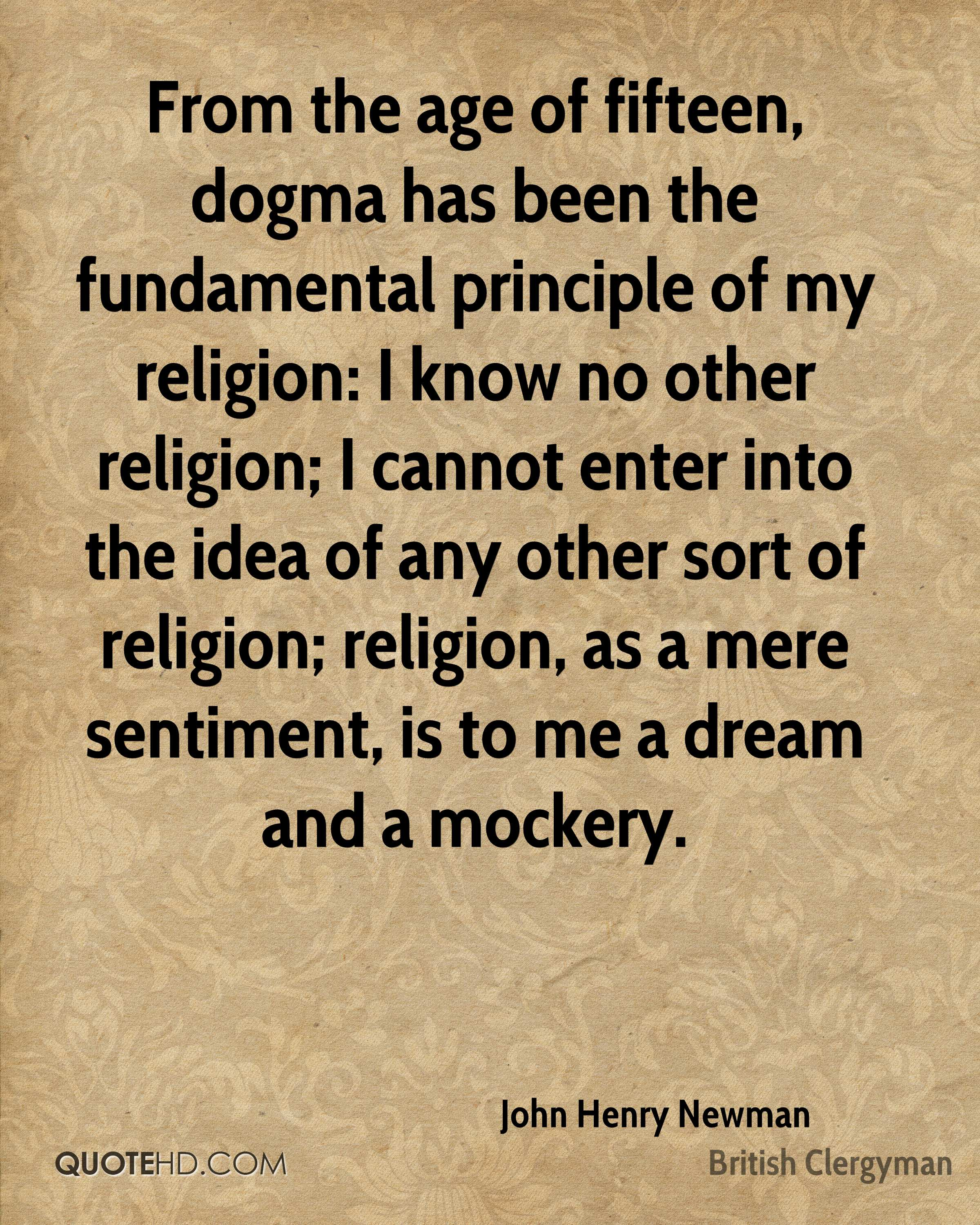 From the age of fifteen, dogma has been the fundamental principle of my religion: I know no other religion; I cannot enter into the idea of any other sort of religion; religion, as a mere sentiment, is to me a dream and a mockery.