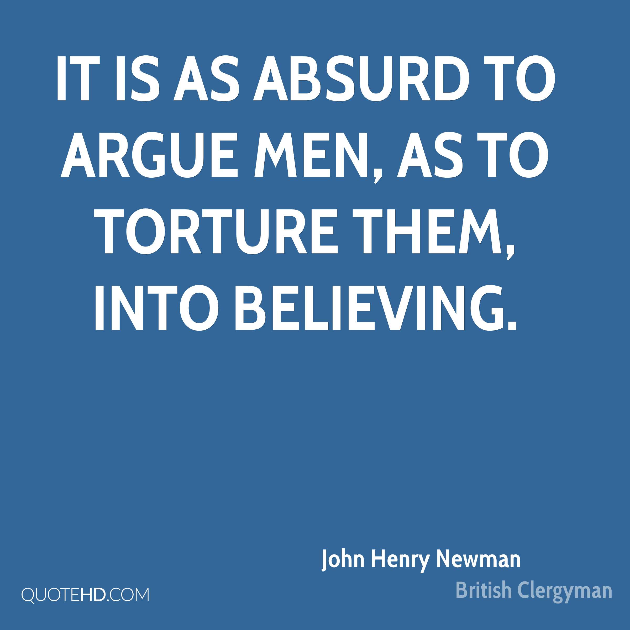 It is as absurd to argue men, as to torture them, into believing.