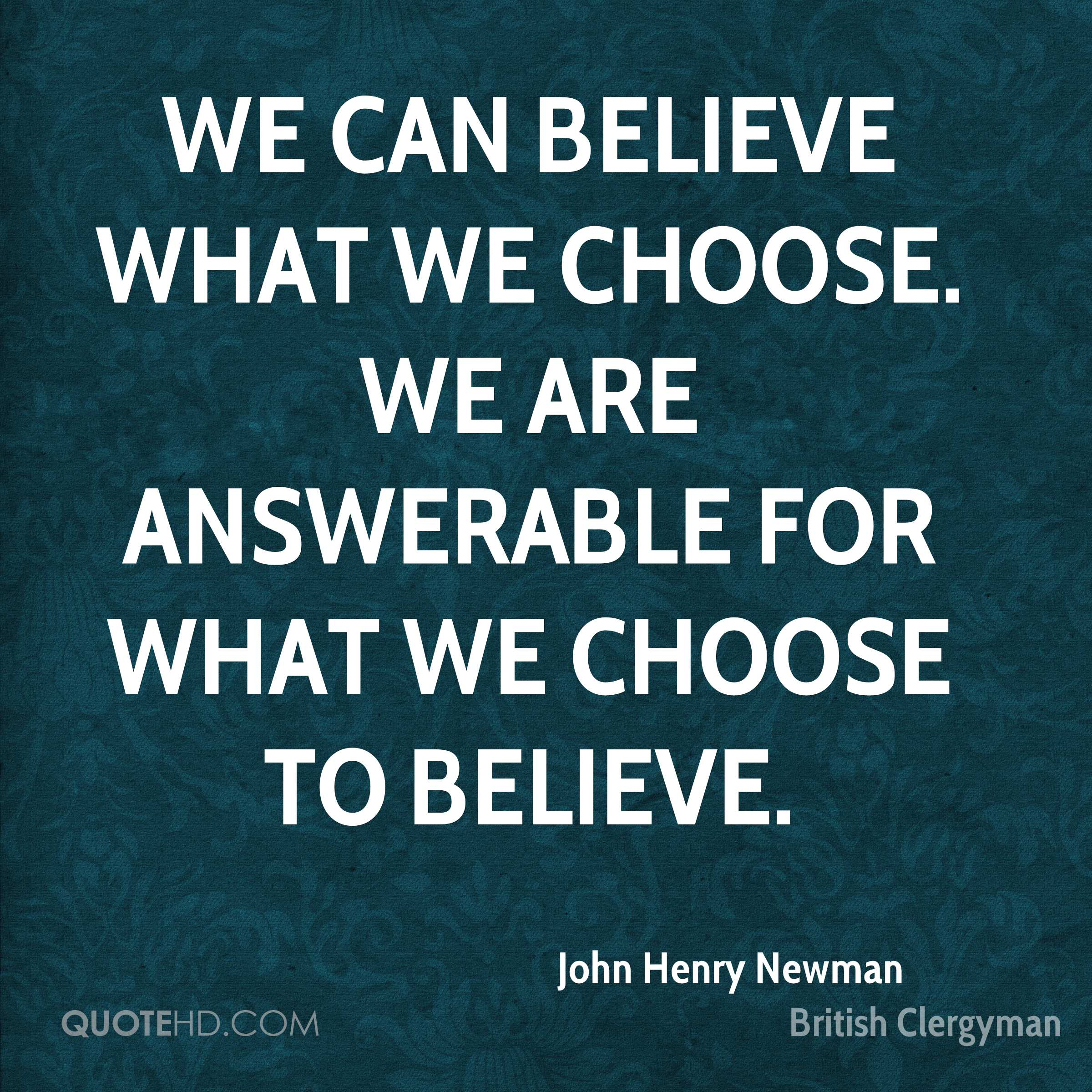 We can believe what we choose. We are answerable for what we choose to believe.