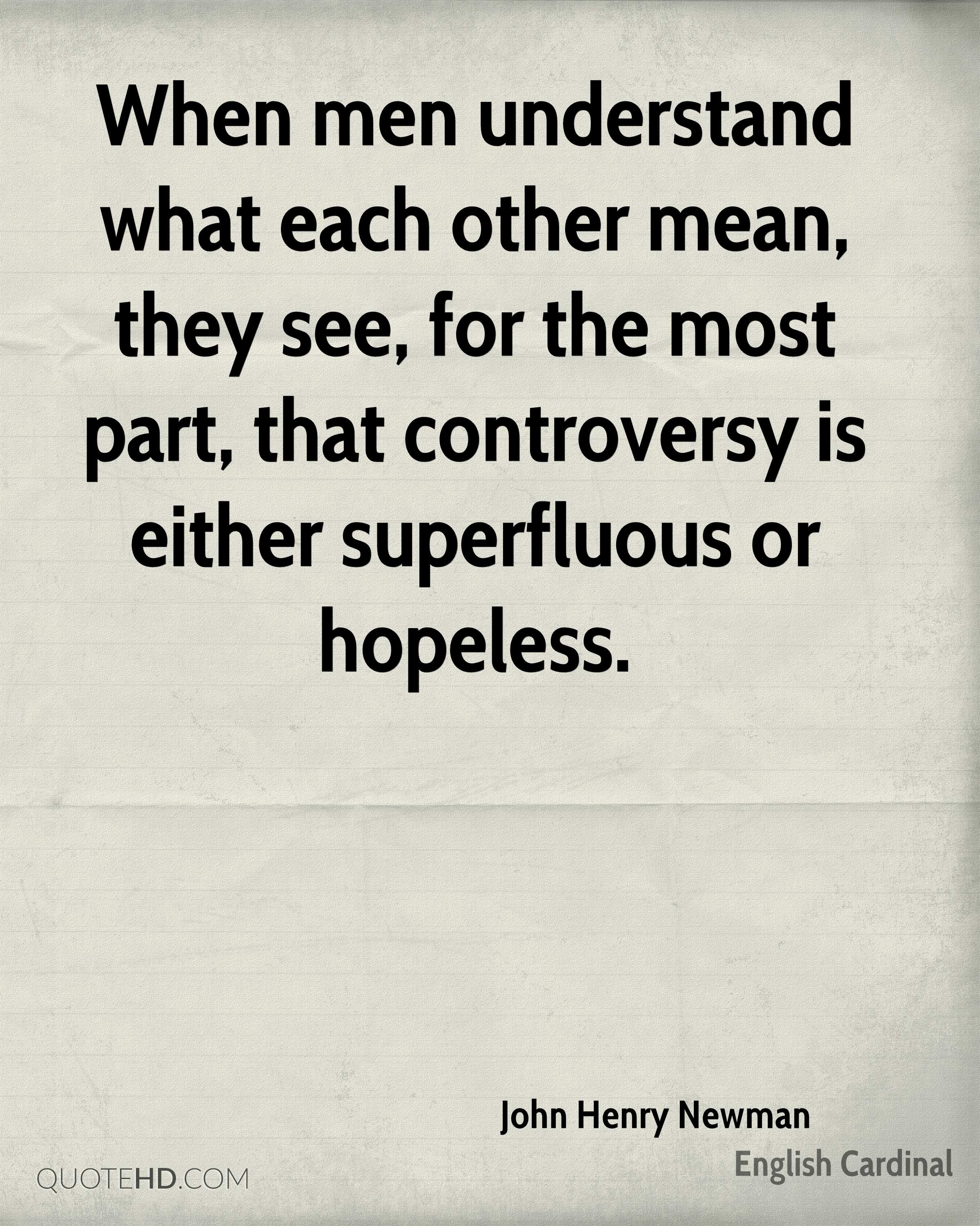 When men understand what each other mean, they see, for the most part, that controversy is either superfluous or hopeless.