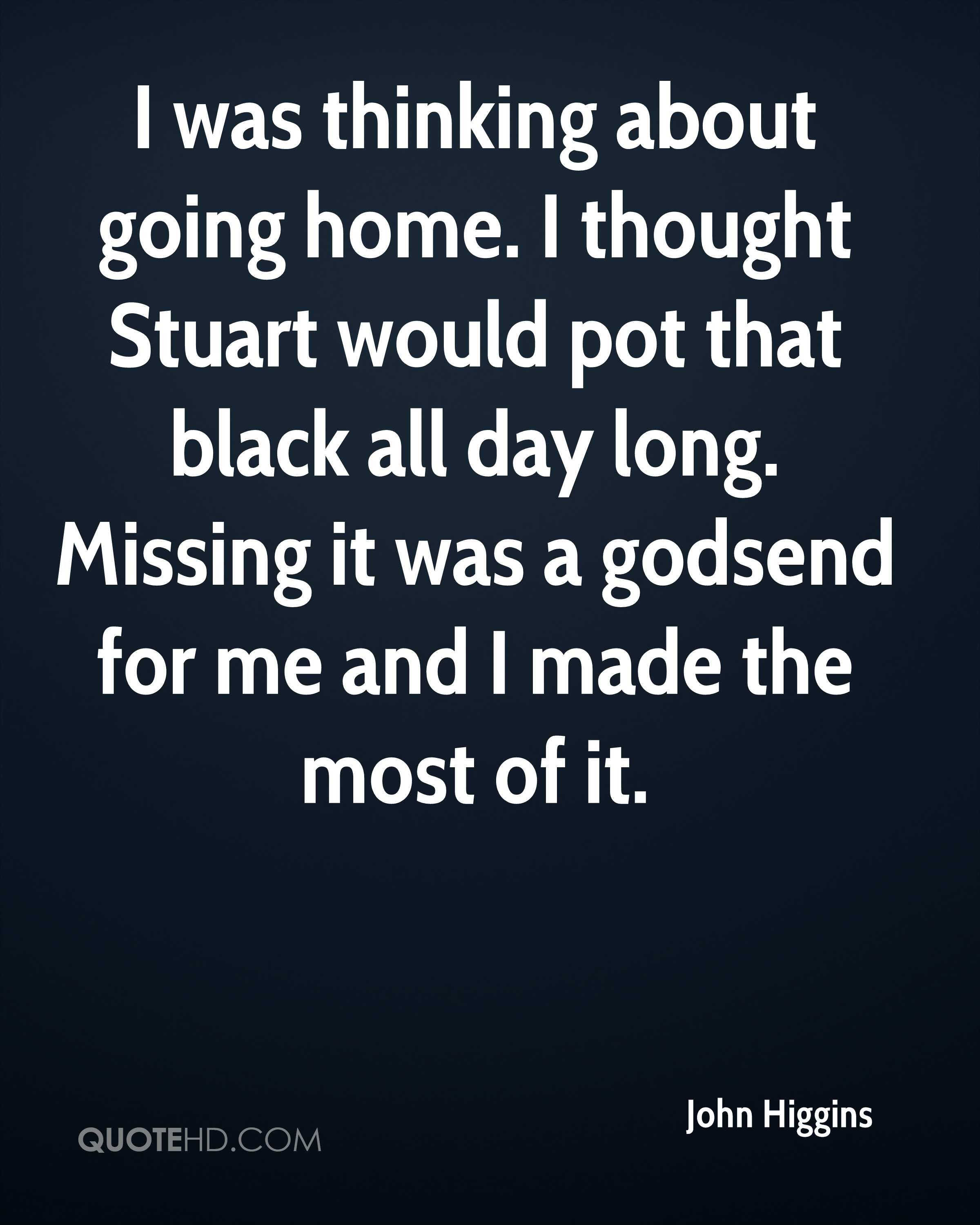 I was thinking about going home. I thought Stuart would pot that black all day long. Missing it was a godsend for me and I made the most of it.