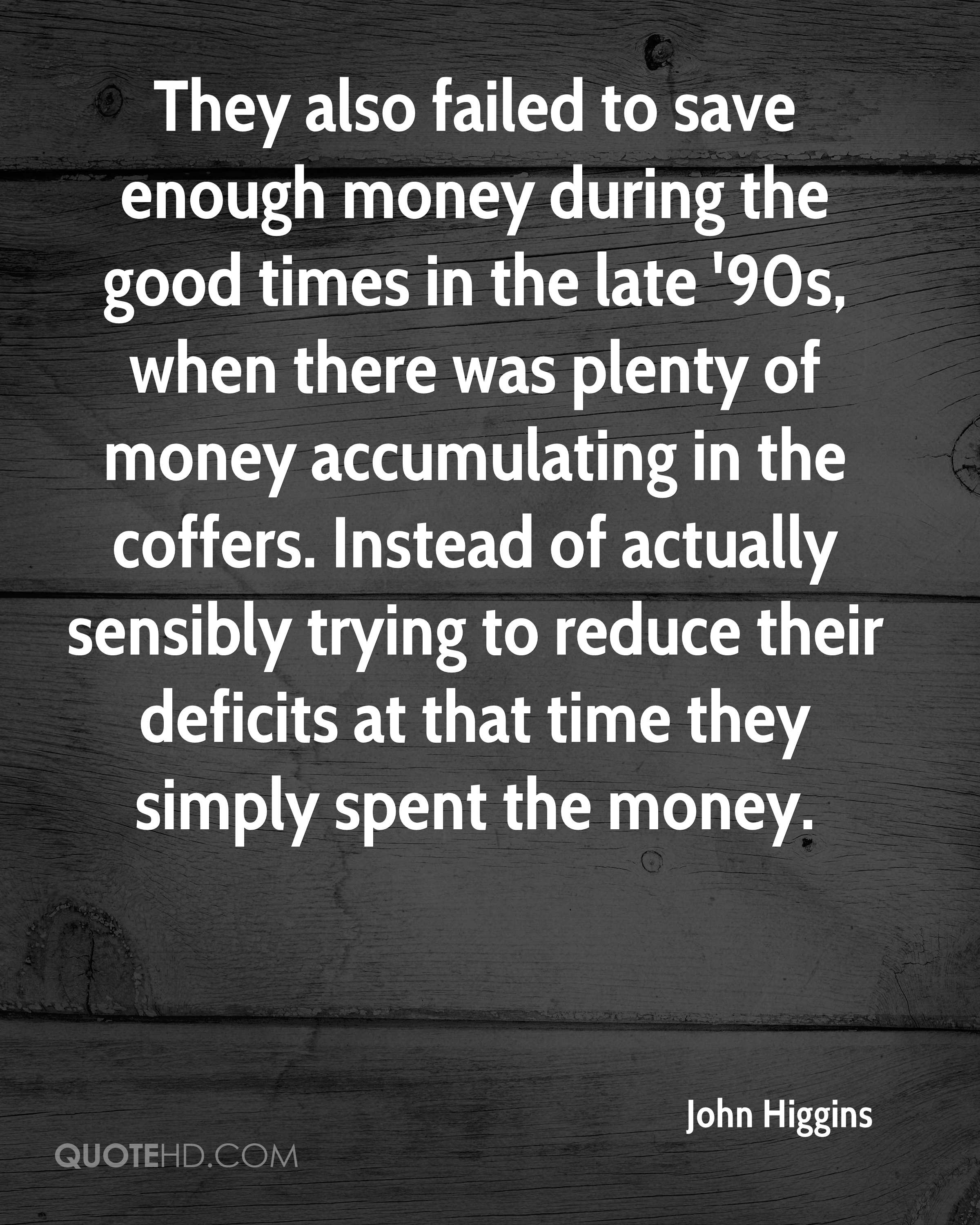 They also failed to save enough money during the good times in the late '90s, when there was plenty of money accumulating in the coffers. Instead of actually sensibly trying to reduce their deficits at that time they simply spent the money.