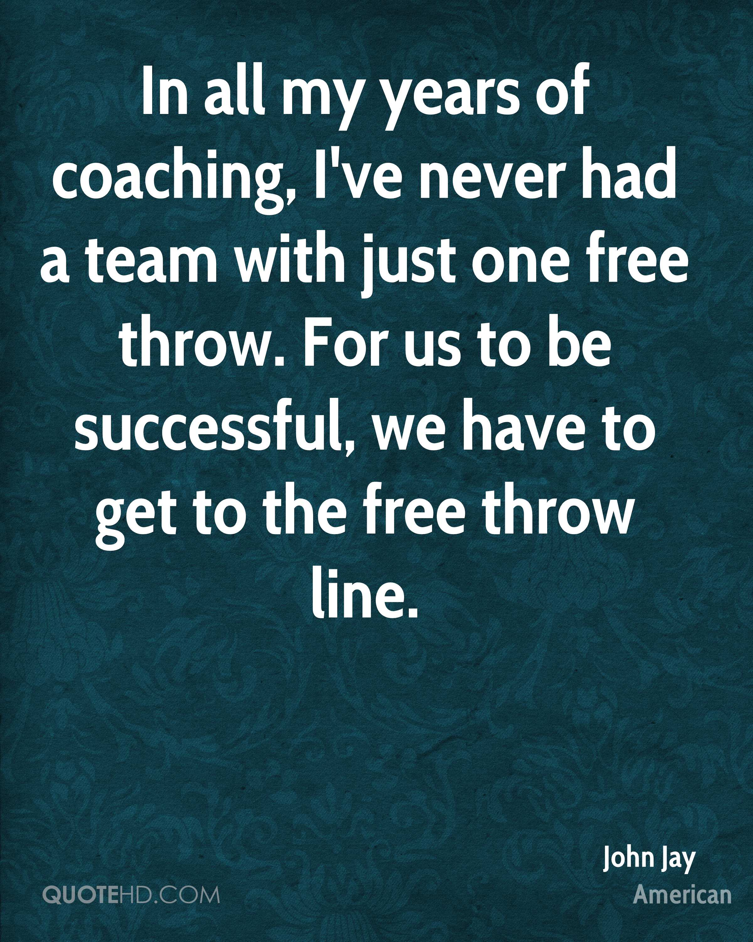 In all my years of coaching, I've never had a team with just one free throw. For us to be successful, we have to get to the free throw line.