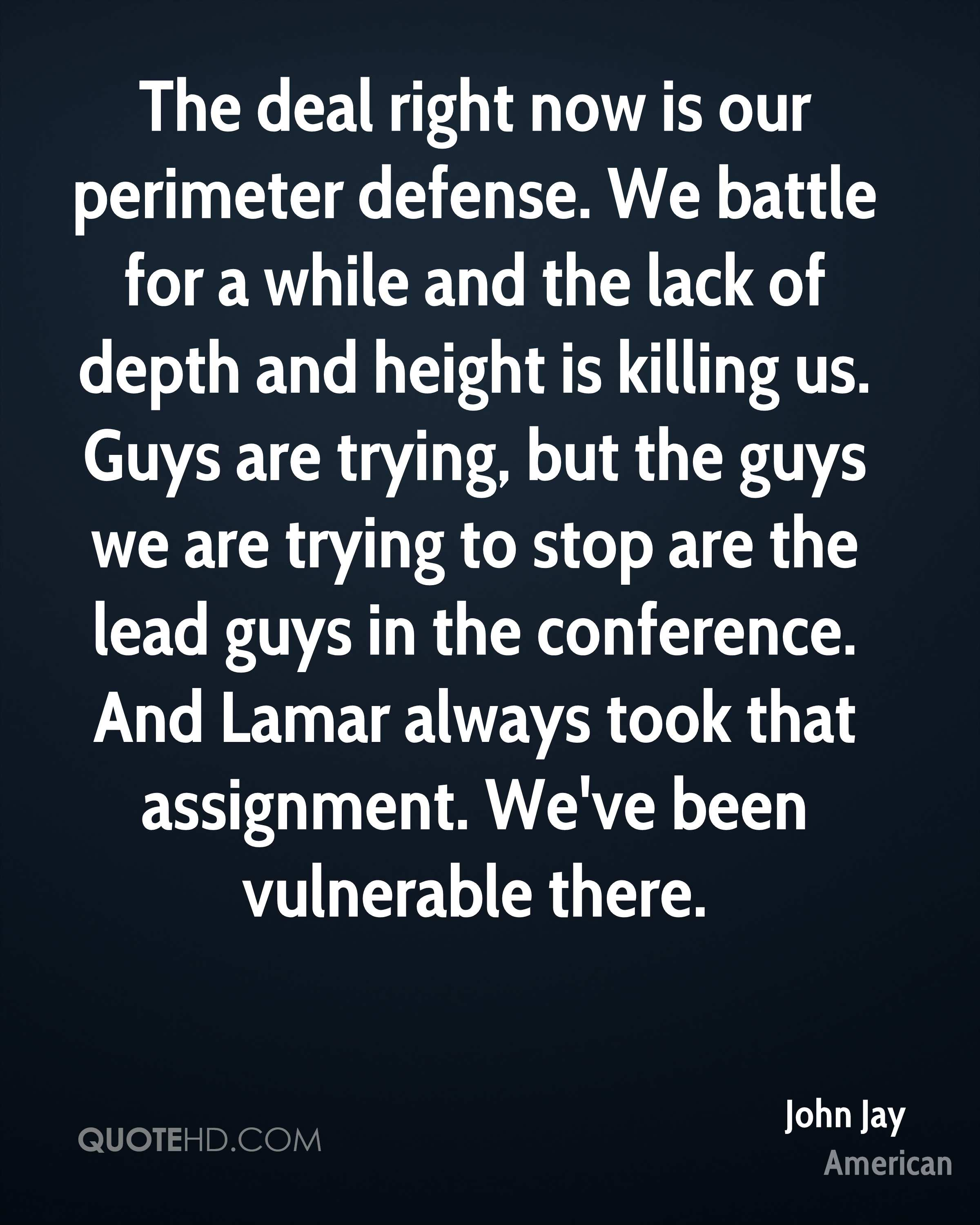 The deal right now is our perimeter defense. We battle for a while and the lack of depth and height is killing us. Guys are trying, but the guys we are trying to stop are the lead guys in the conference. And Lamar always took that assignment. We've been vulnerable there.