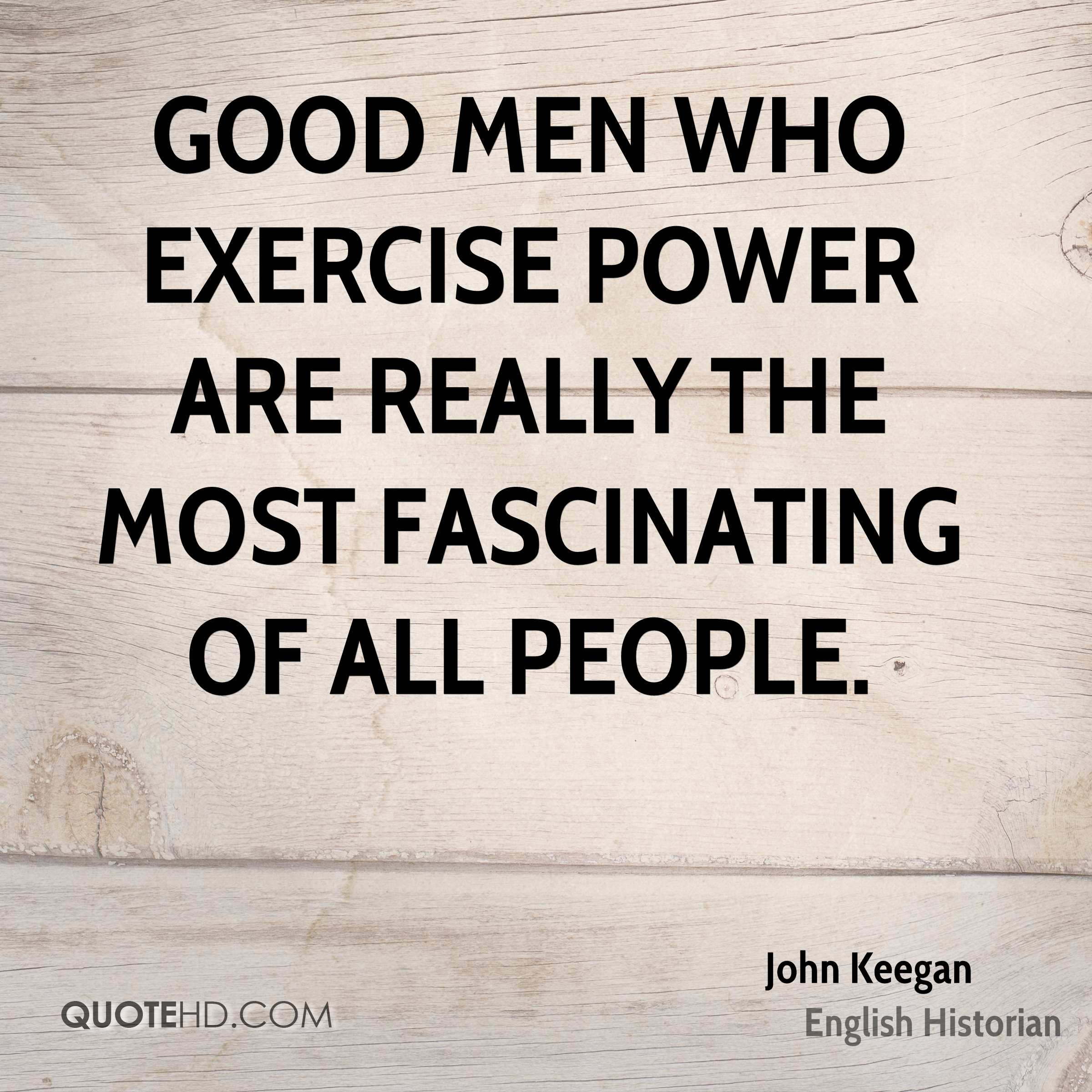 Good men who exercise power are really the most fascinating of all people.