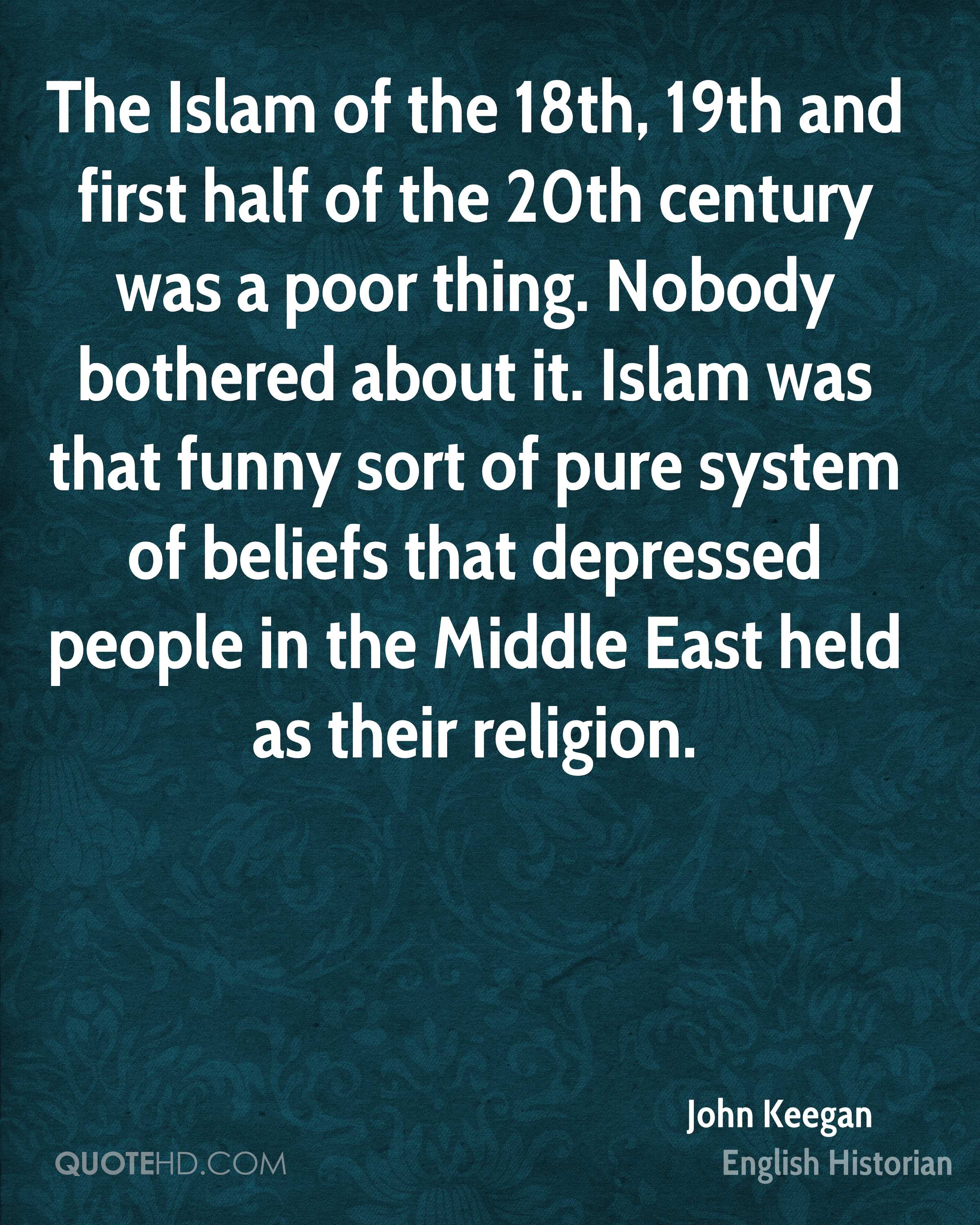 The Islam of the 18th, 19th and first half of the 20th century was a poor thing. Nobody bothered about it. Islam was that funny sort of pure system of beliefs that depressed people in the Middle East held as their religion.