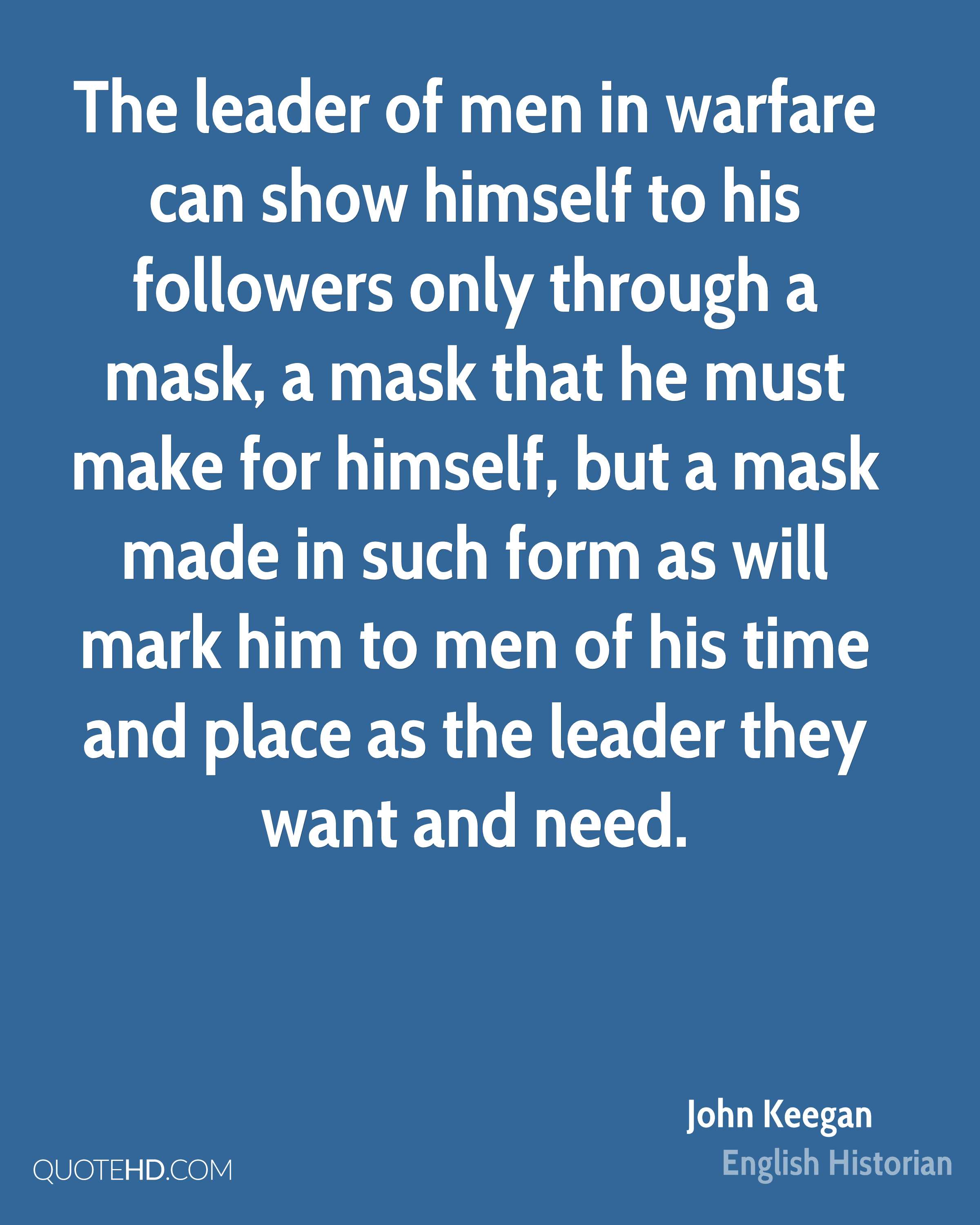 The leader of men in warfare can show himself to his followers only through a mask, a mask that he must make for himself, but a mask made in such form as will mark him to men of his time and place as the leader they want and need.