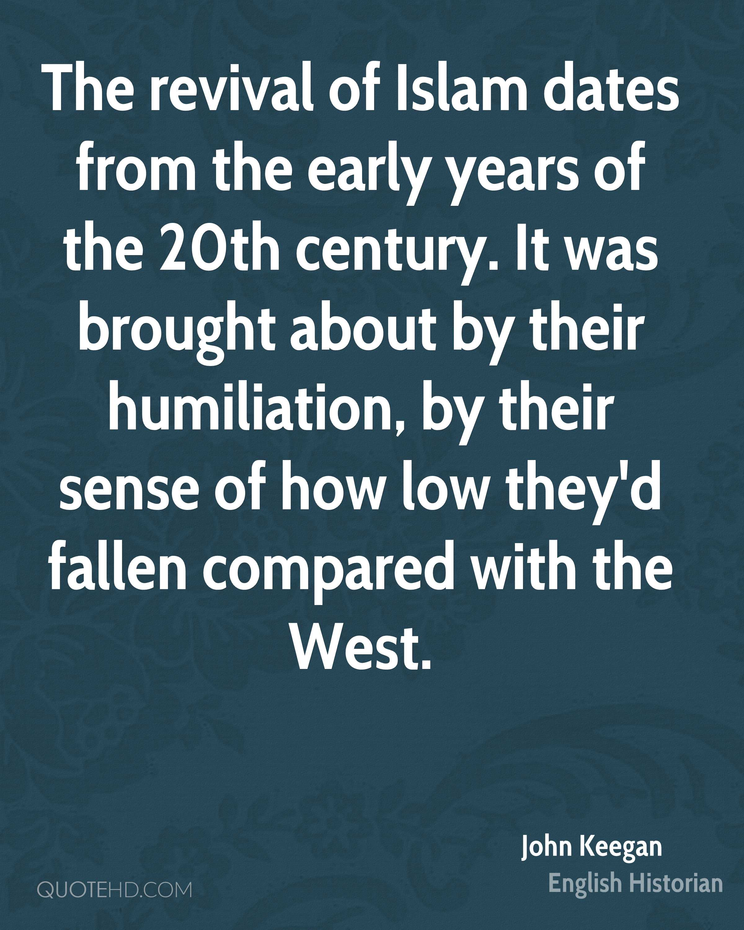 The revival of Islam dates from the early years of the 20th century. It was brought about by their humiliation, by their sense of how low they'd fallen compared with the West.