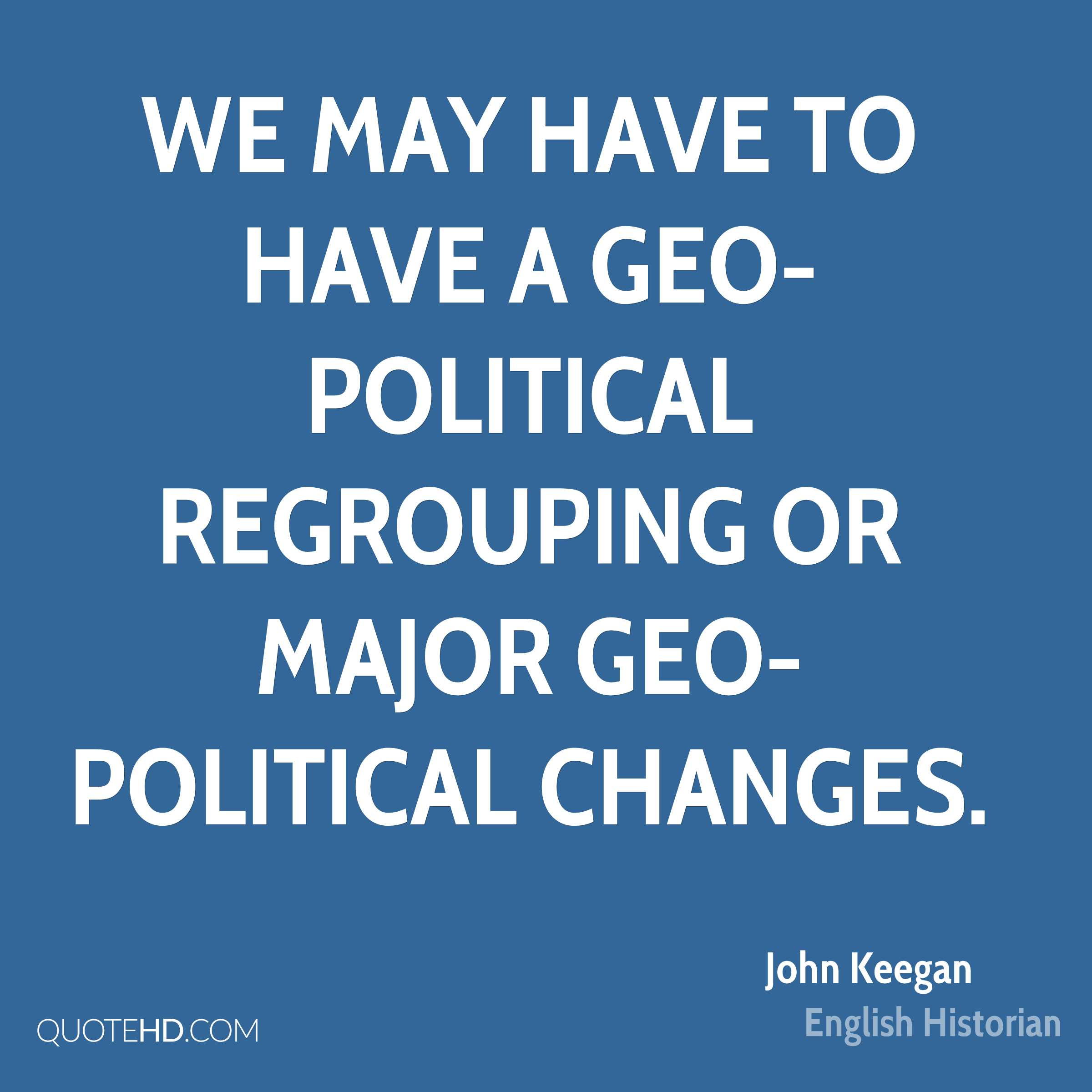We may have to have a geo-political regrouping or major geo-political changes.