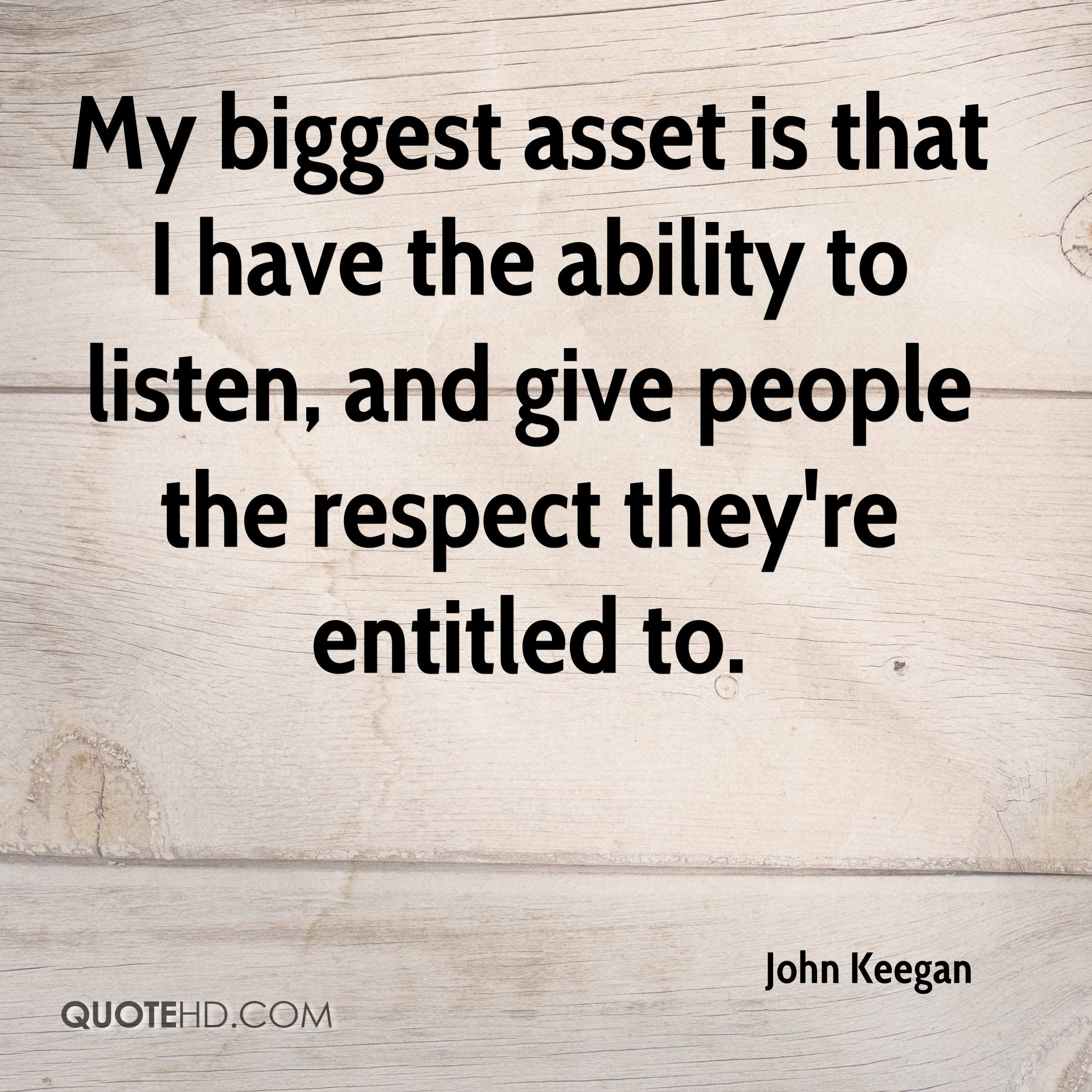 My biggest asset is that I have the ability to listen, and give people the respect they're entitled to.