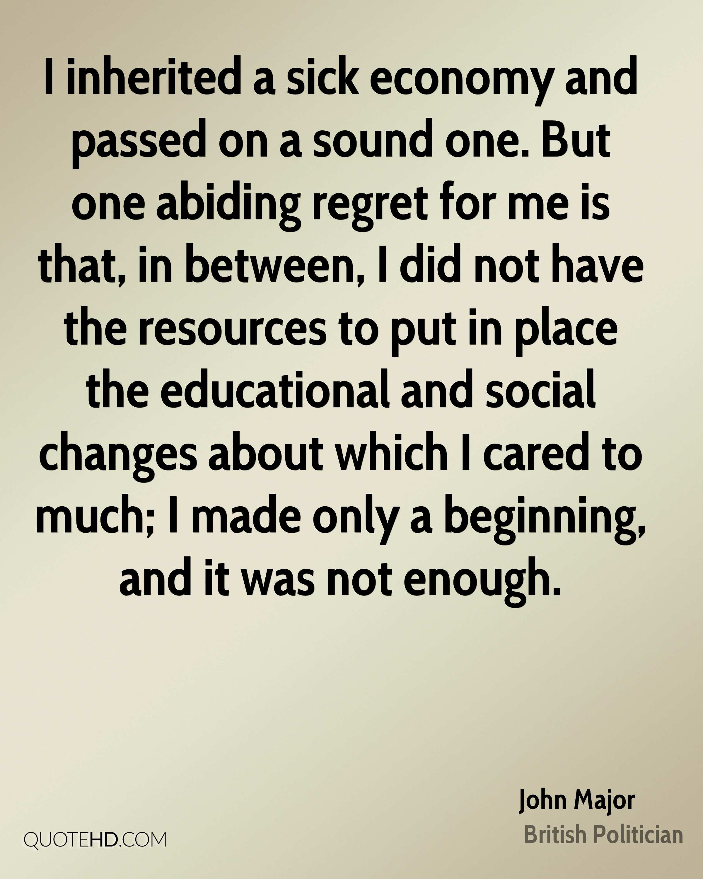 I inherited a sick economy and passed on a sound one. But one abiding regret for me is that, in between, I did not have the resources to put in place the educational and social changes about which I cared to much; I made only a beginning, and it was not enough.