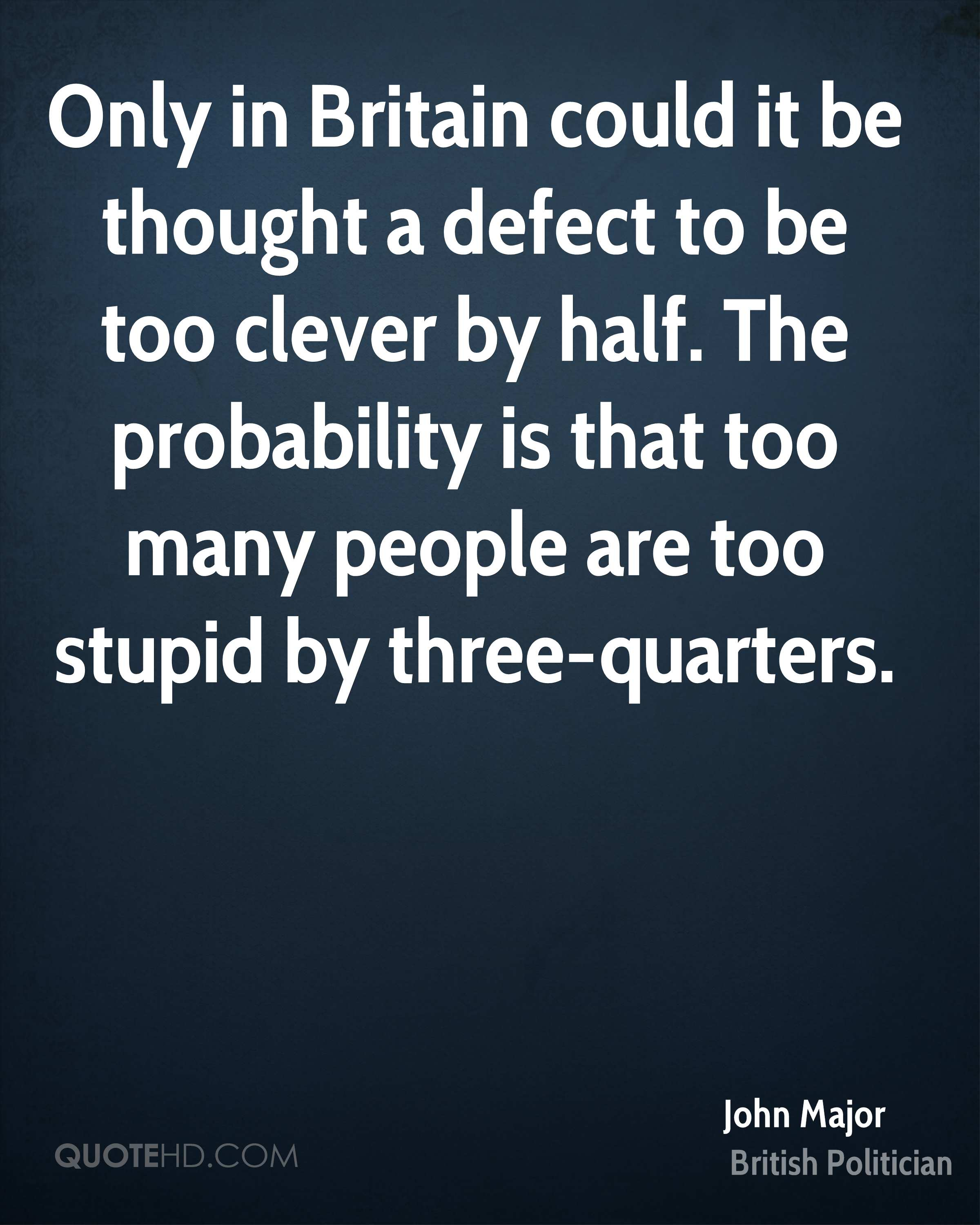 Only in Britain could it be thought a defect to be too clever by half. The probability is that too many people are too stupid by three-quarters.