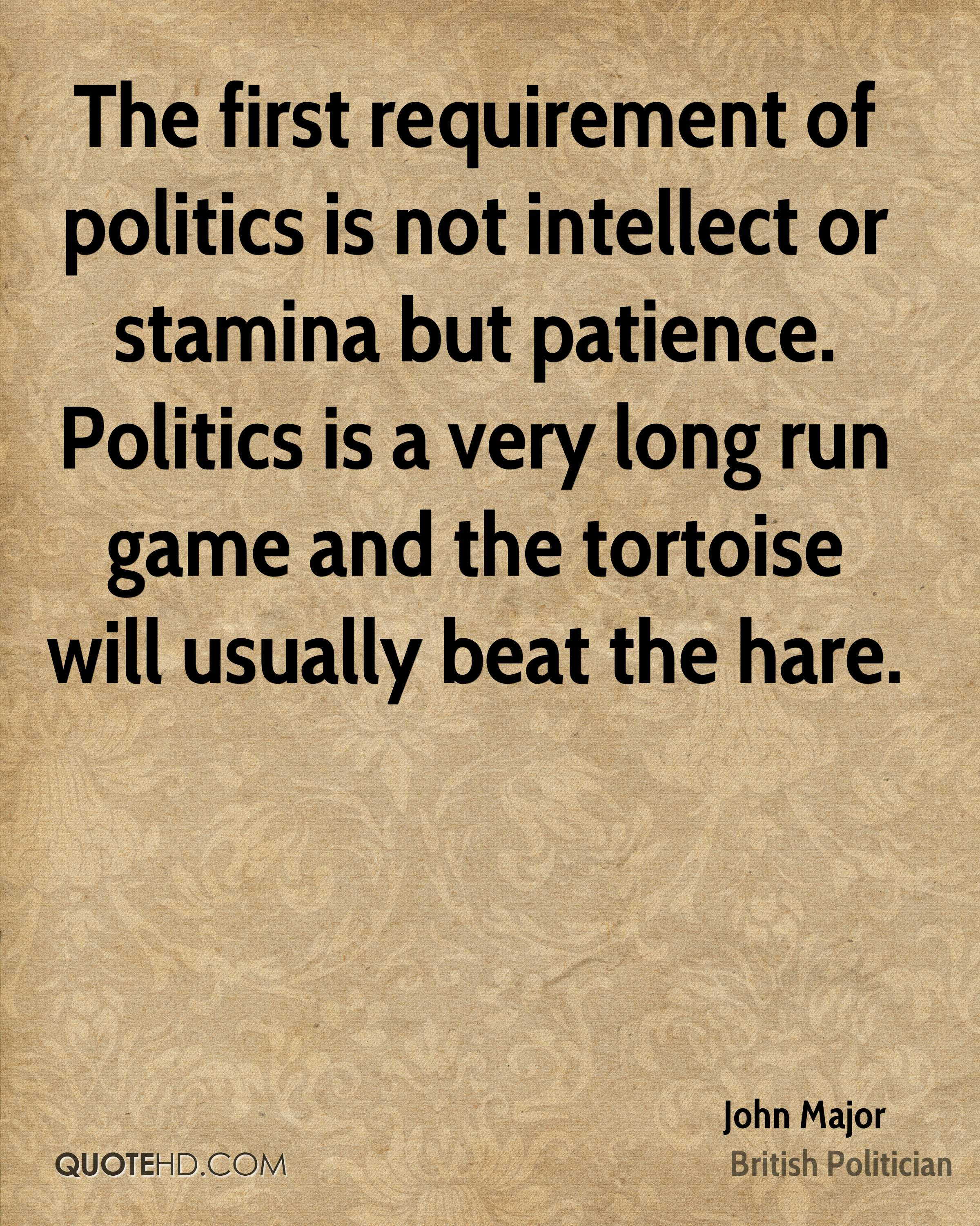 The first requirement of politics is not intellect or stamina but patience. Politics is a very long run game and the tortoise will usually beat the hare.