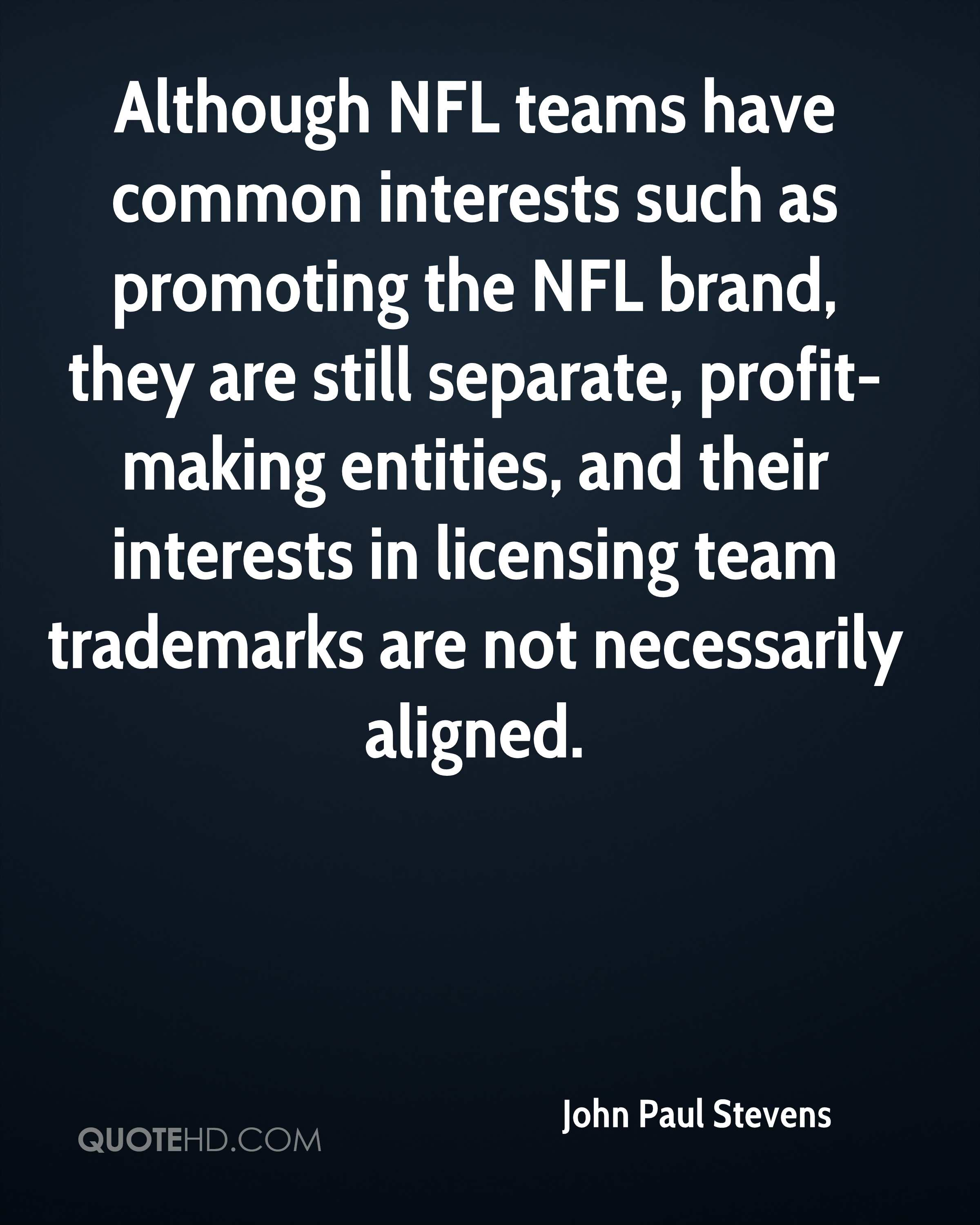 Although NFL teams have common interests such as promoting the NFL brand, they are still separate, profit-making entities, and their interests in licensing team trademarks are not necessarily aligned.