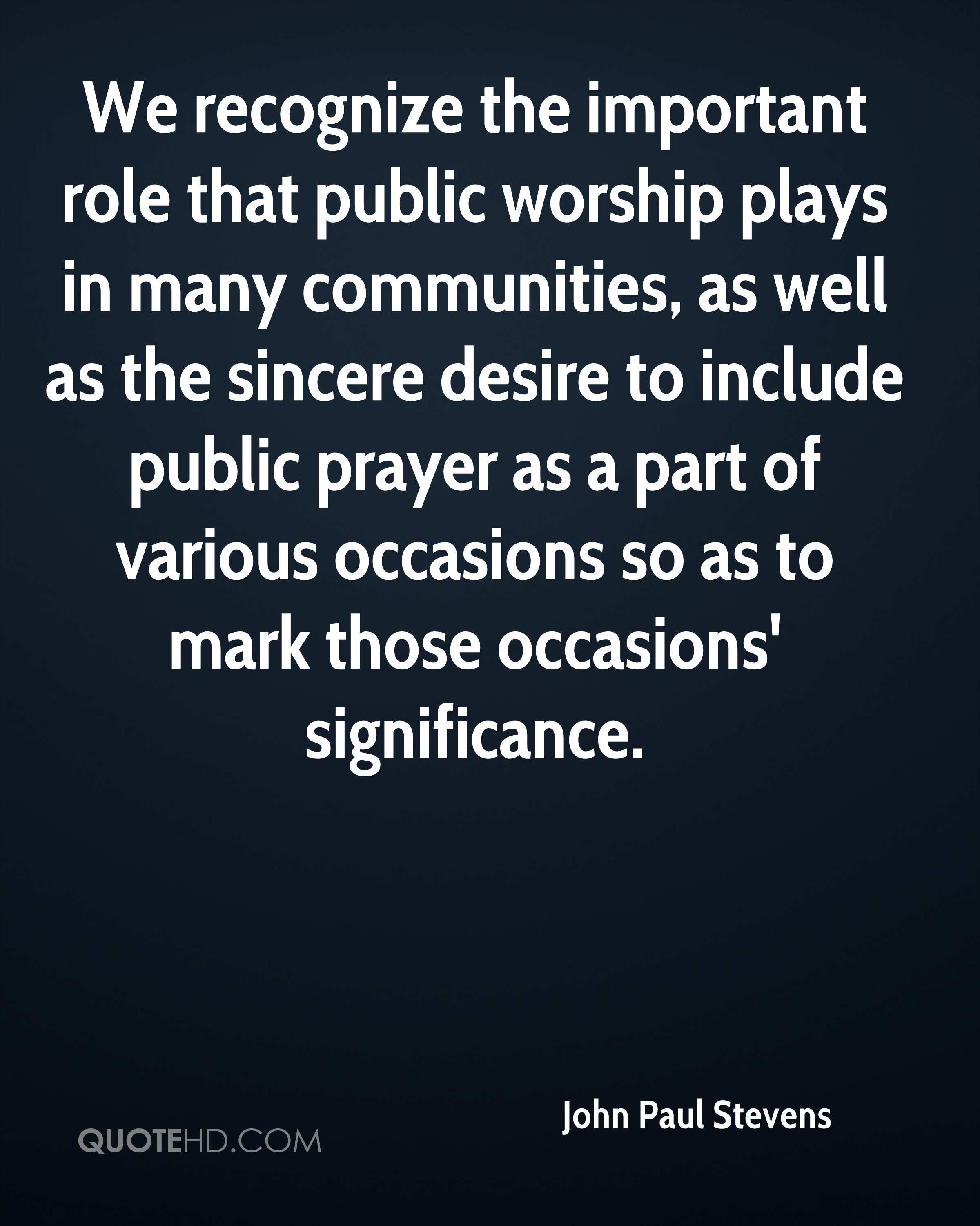 We recognize the important role that public worship plays in many communities, as well as the sincere desire to include public prayer as a part of various occasions so as to mark those occasions' significance.