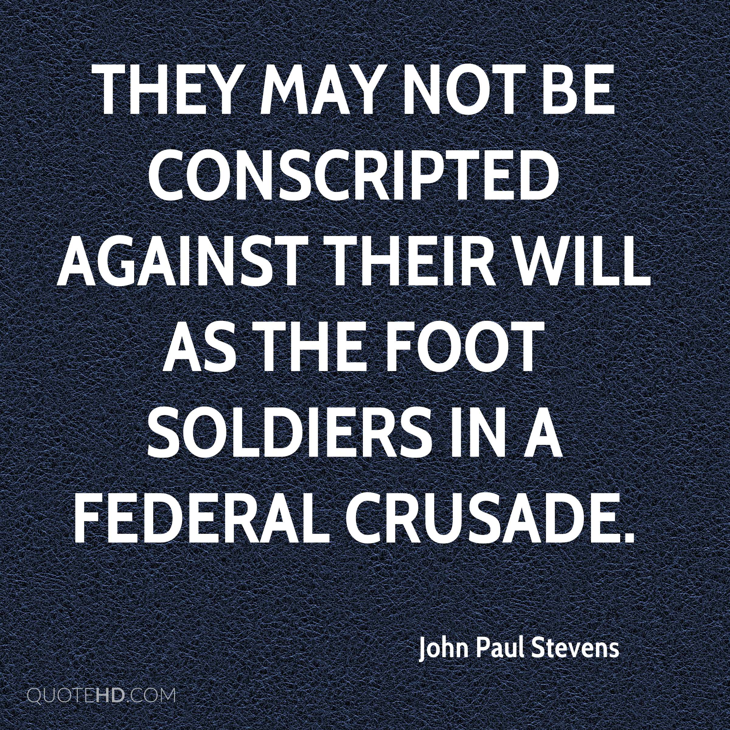 They may not be conscripted against their will as the foot soldiers in a federal crusade.