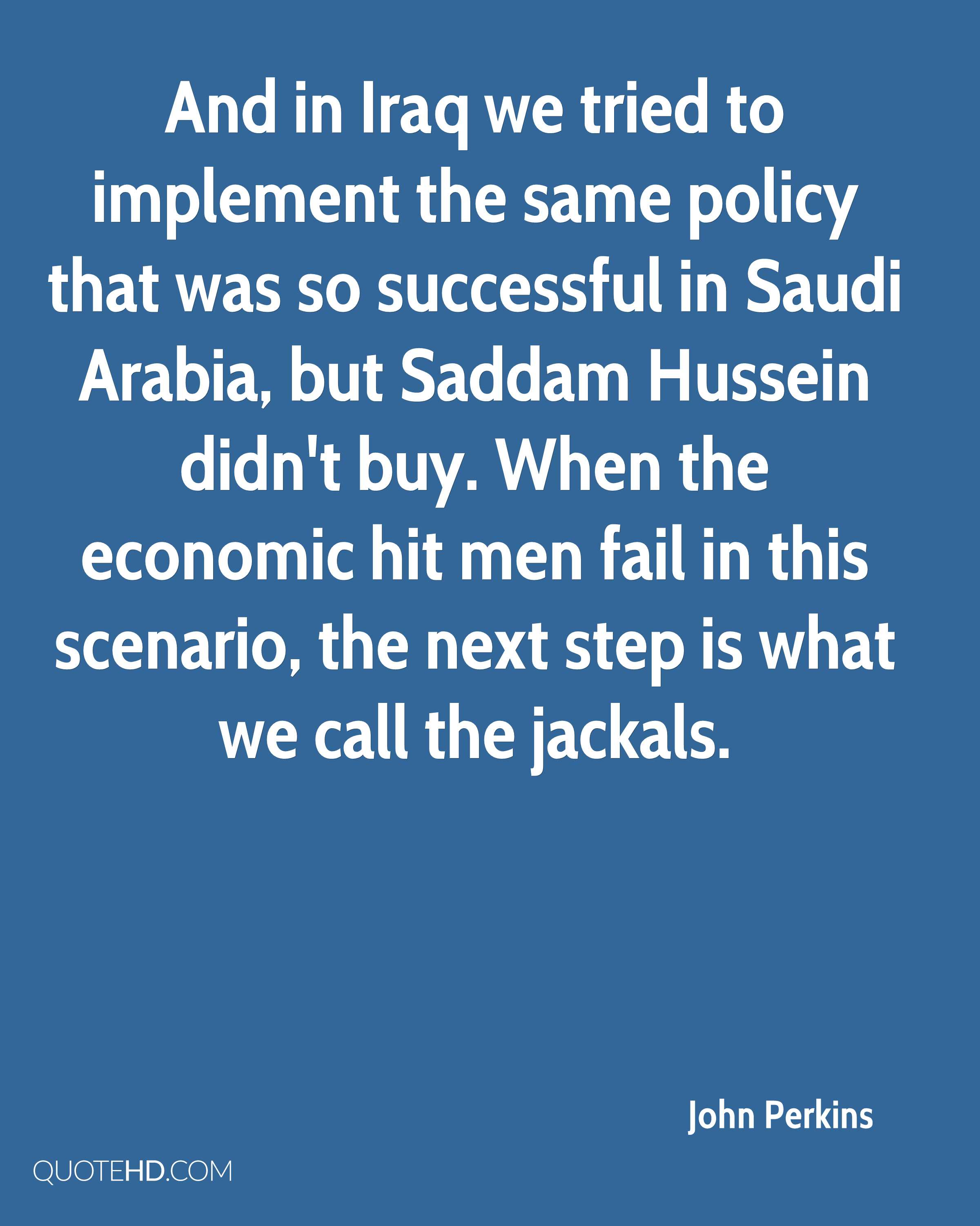 And in Iraq we tried to implement the same policy that was so successful in Saudi Arabia, but Saddam Hussein didn't buy. When the economic hit men fail in this scenario, the next step is what we call the jackals.