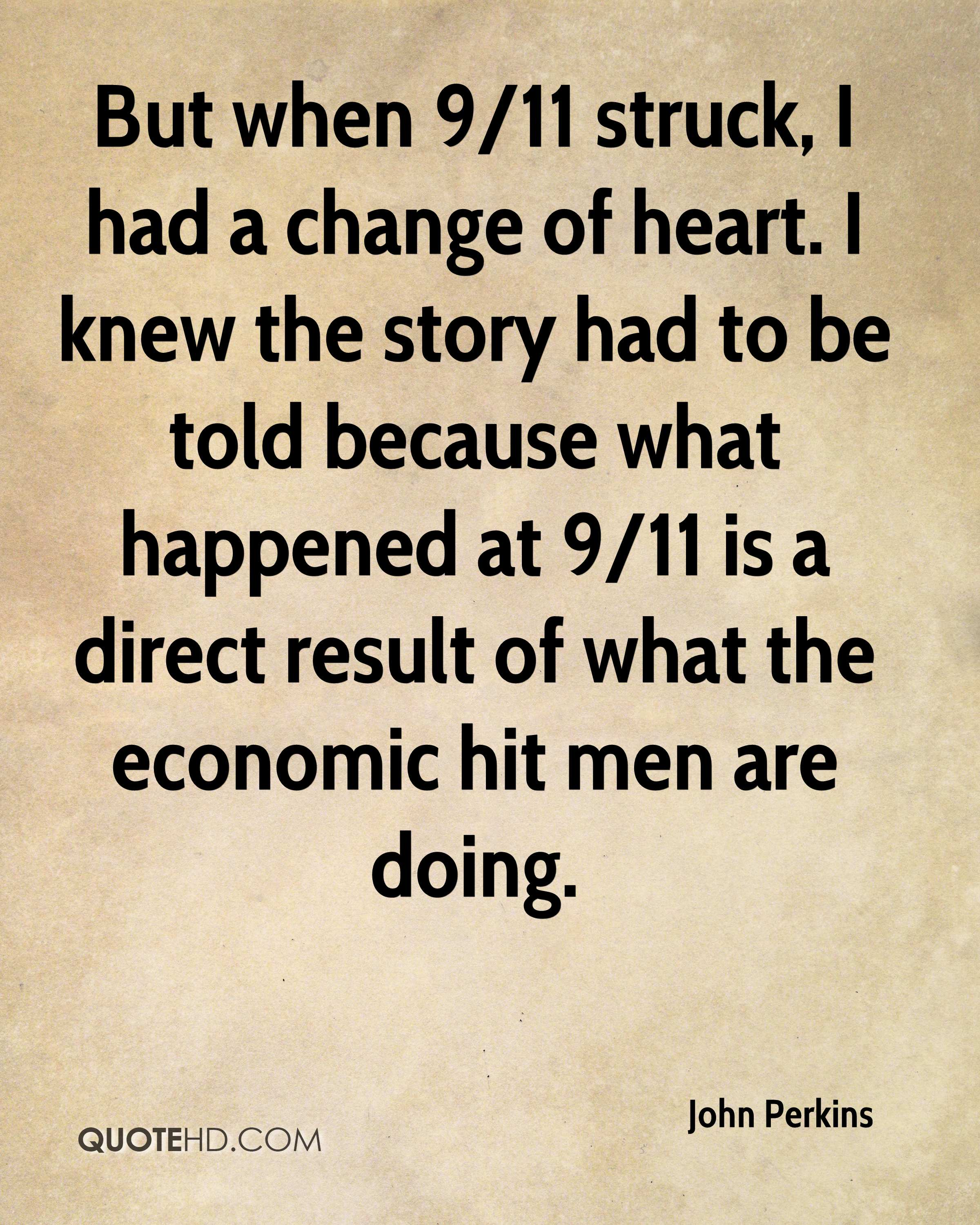 But when 9/11 struck, I had a change of heart. I knew the story had to be told because what happened at 9/11 is a direct result of what the economic hit men are doing.