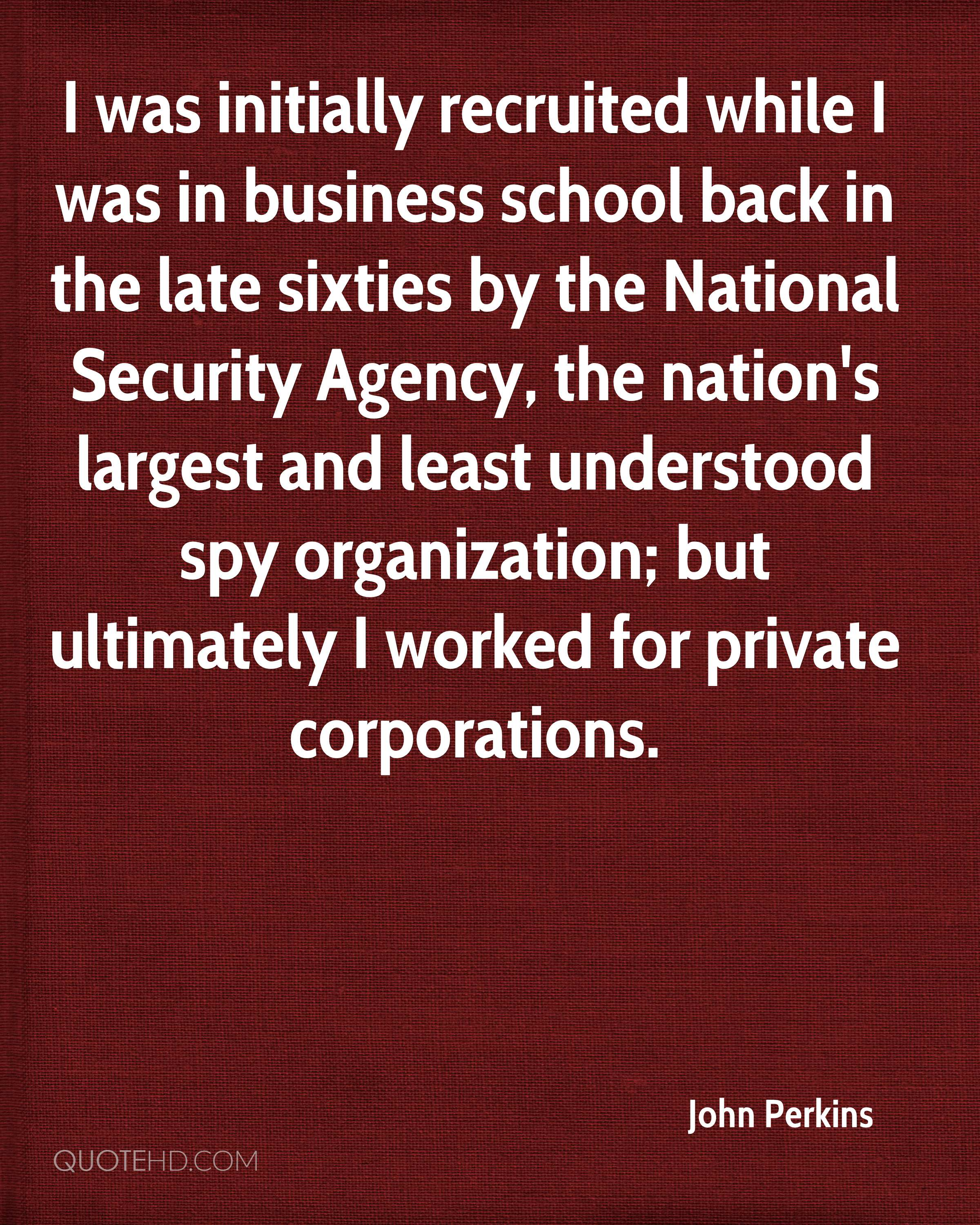 I was initially recruited while I was in business school back in the late sixties by the National Security Agency, the nation's largest and least understood spy organization; but ultimately I worked for private corporations.