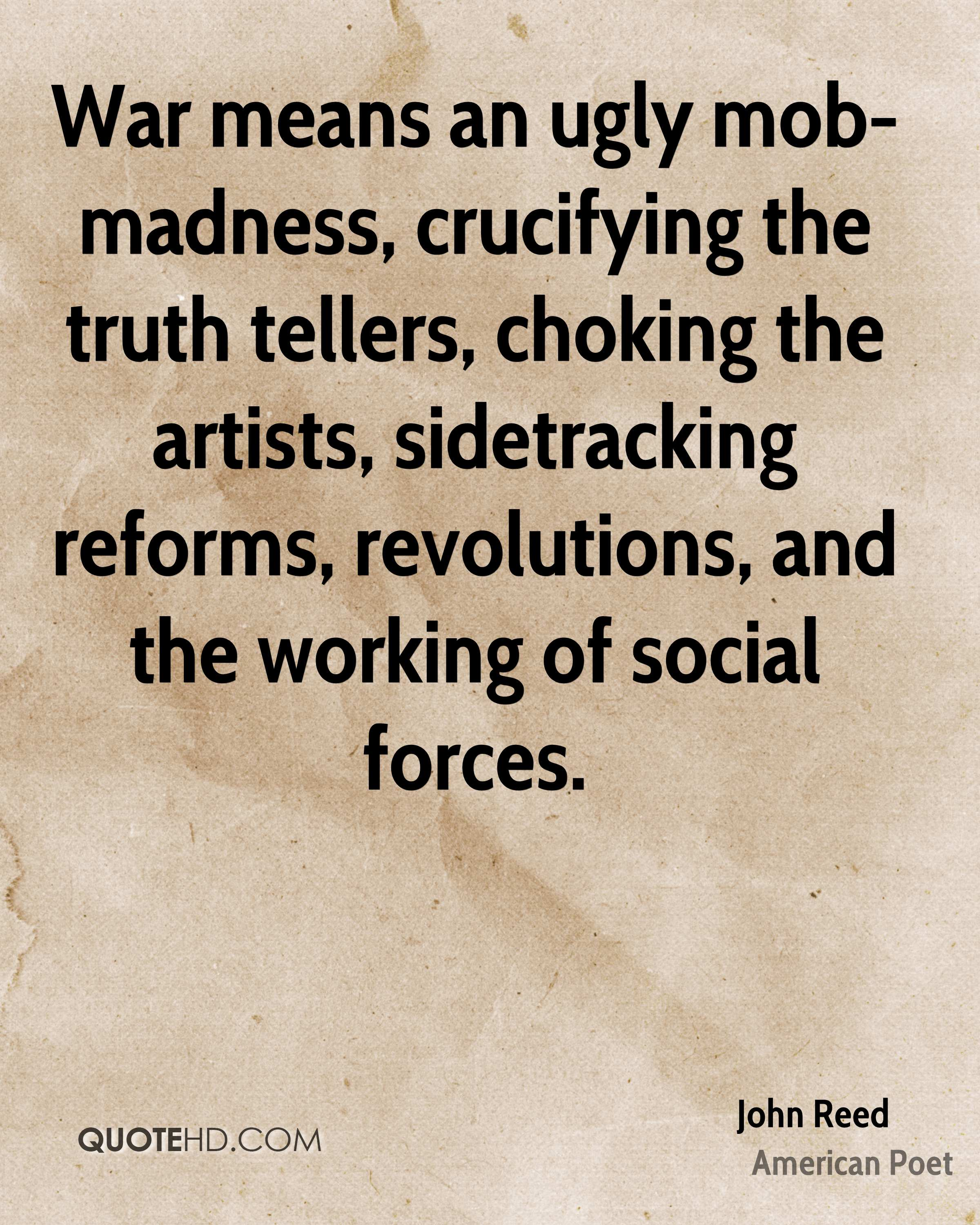 War means an ugly mob-madness, crucifying the truth tellers, choking the artists, sidetracking reforms, revolutions, and the working of social forces.