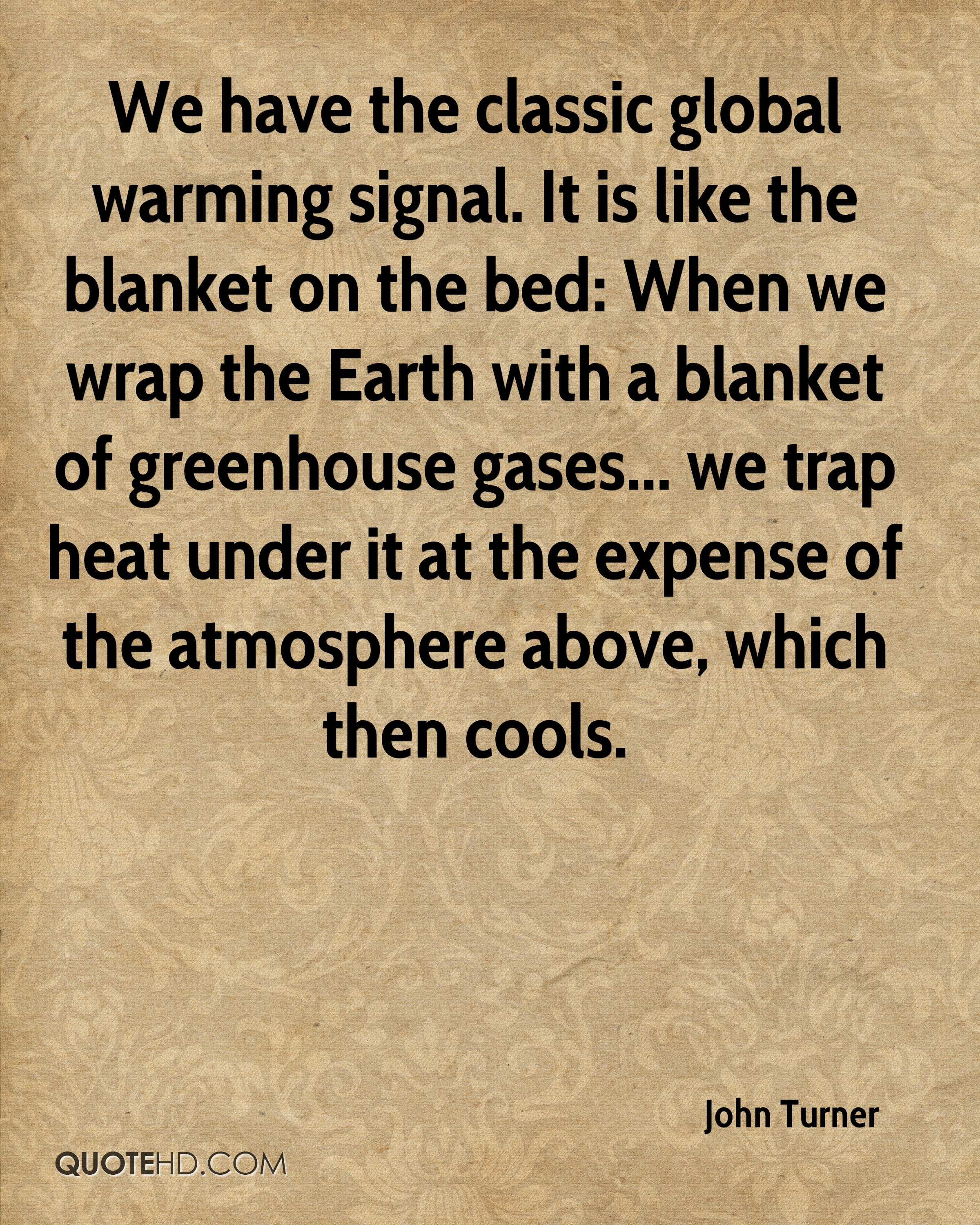 We have the classic global warming signal. It is like the blanket on the bed: When we wrap the Earth with a blanket of greenhouse gases... we trap heat under it at the expense of the atmosphere above, which then cools.