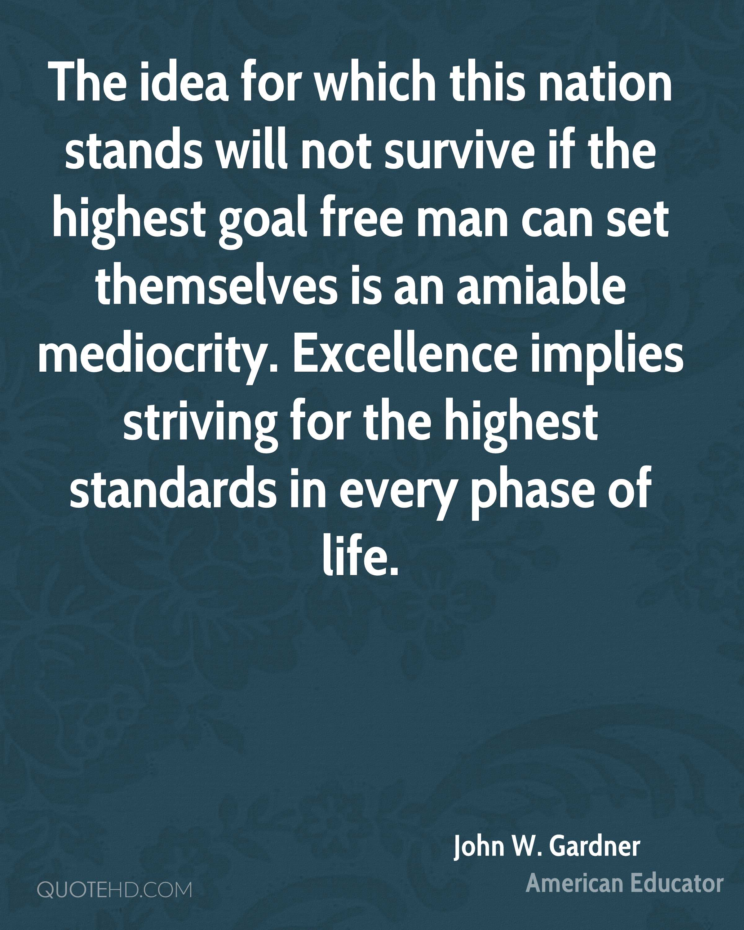 The idea for which this nation stands will not survive if the highest goal free man can set themselves is an amiable mediocrity. Excellence implies striving for the highest standards in every phase of life.
