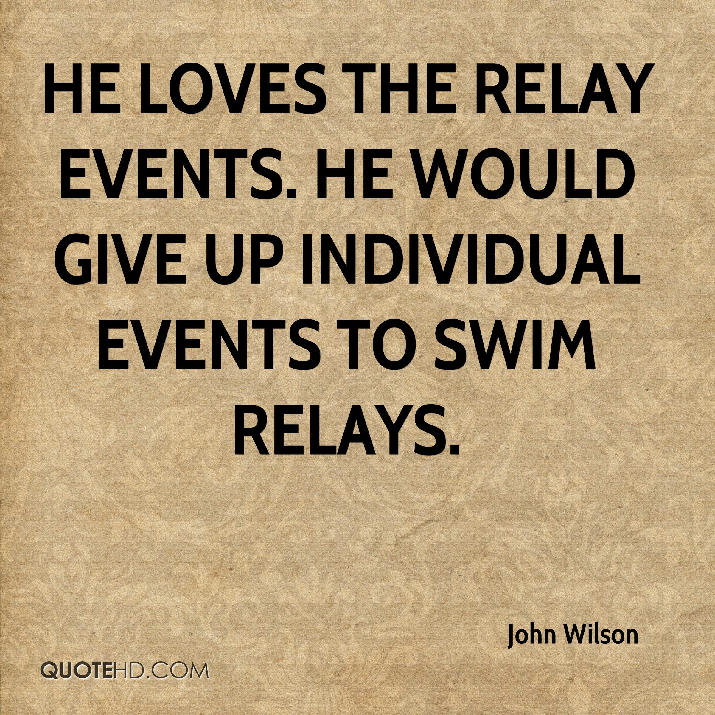 He loves the relay events. He would give up individual events to swim relays.