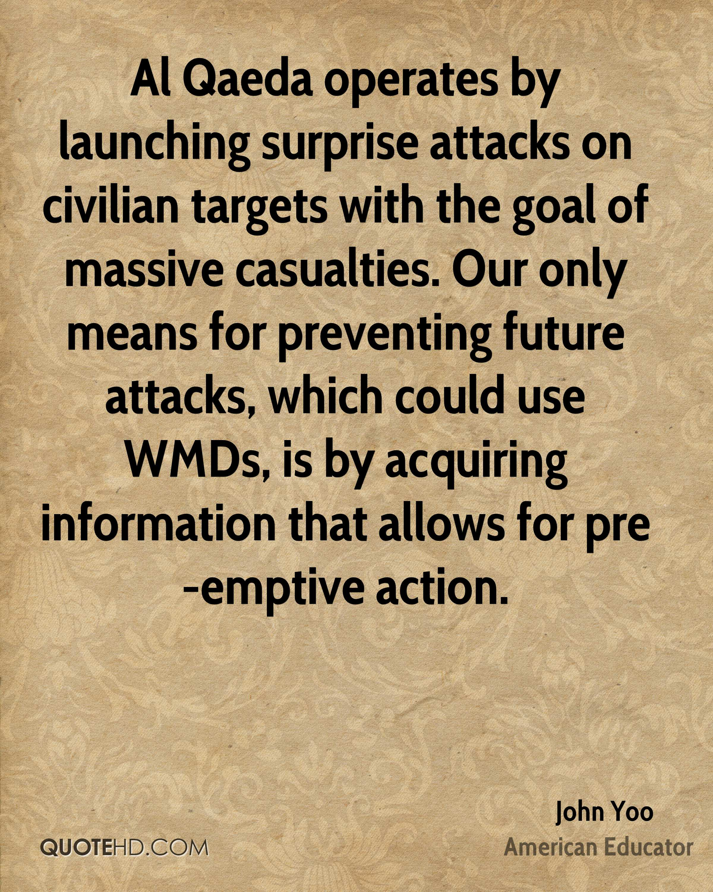 Al Qaeda operates by launching surprise attacks on civilian targets with the goal of massive casualties. Our only means for preventing future attacks, which could use WMDs, is by acquiring information that allows for pre-emptive action.