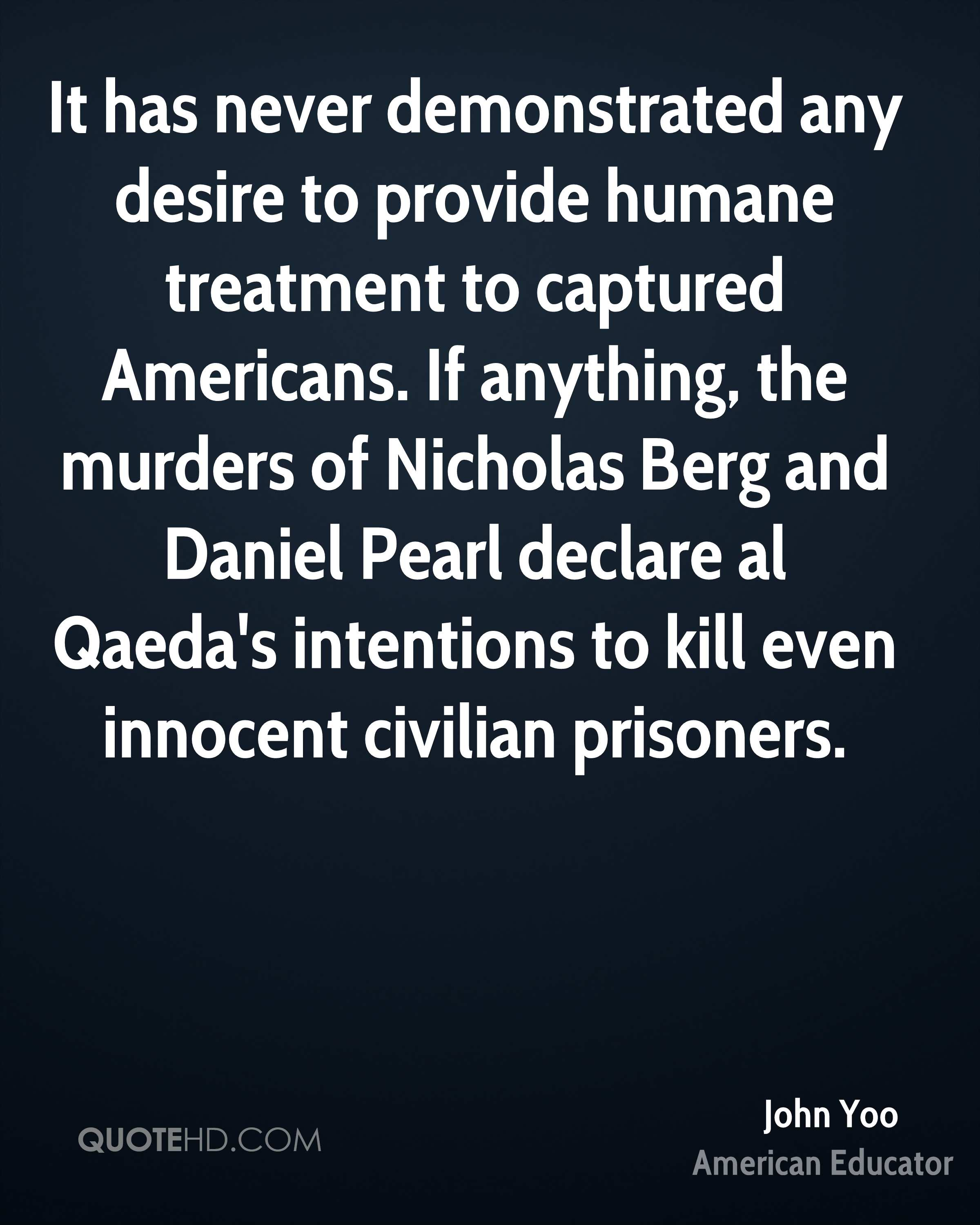 It has never demonstrated any desire to provide humane treatment to captured Americans. If anything, the murders of Nicholas Berg and Daniel Pearl declare al Qaeda's intentions to kill even innocent civilian prisoners.