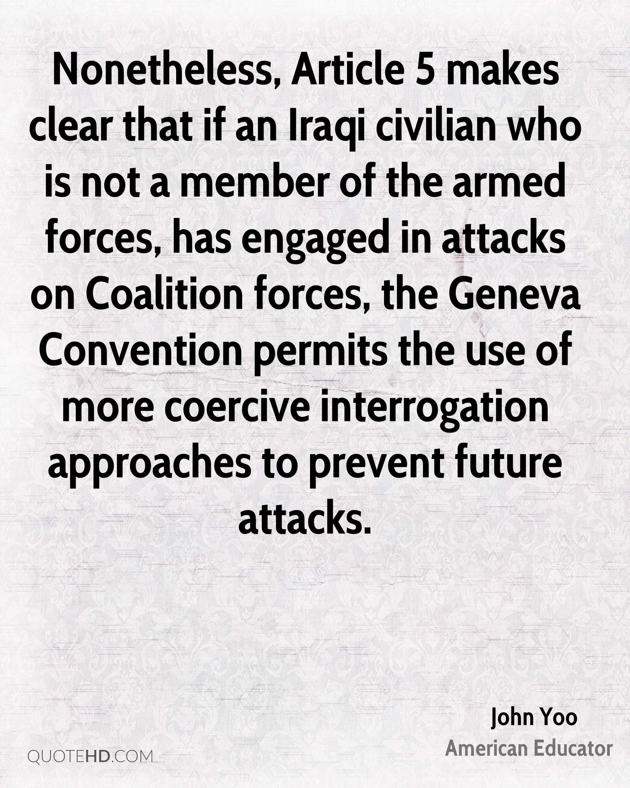 Nonetheless, Article 5 makes clear that if an Iraqi civilian who is not a member of the armed forces, has engaged in attacks on Coalition forces, the Geneva Convention permits the use of more coercive interrogation approaches to prevent future attacks.