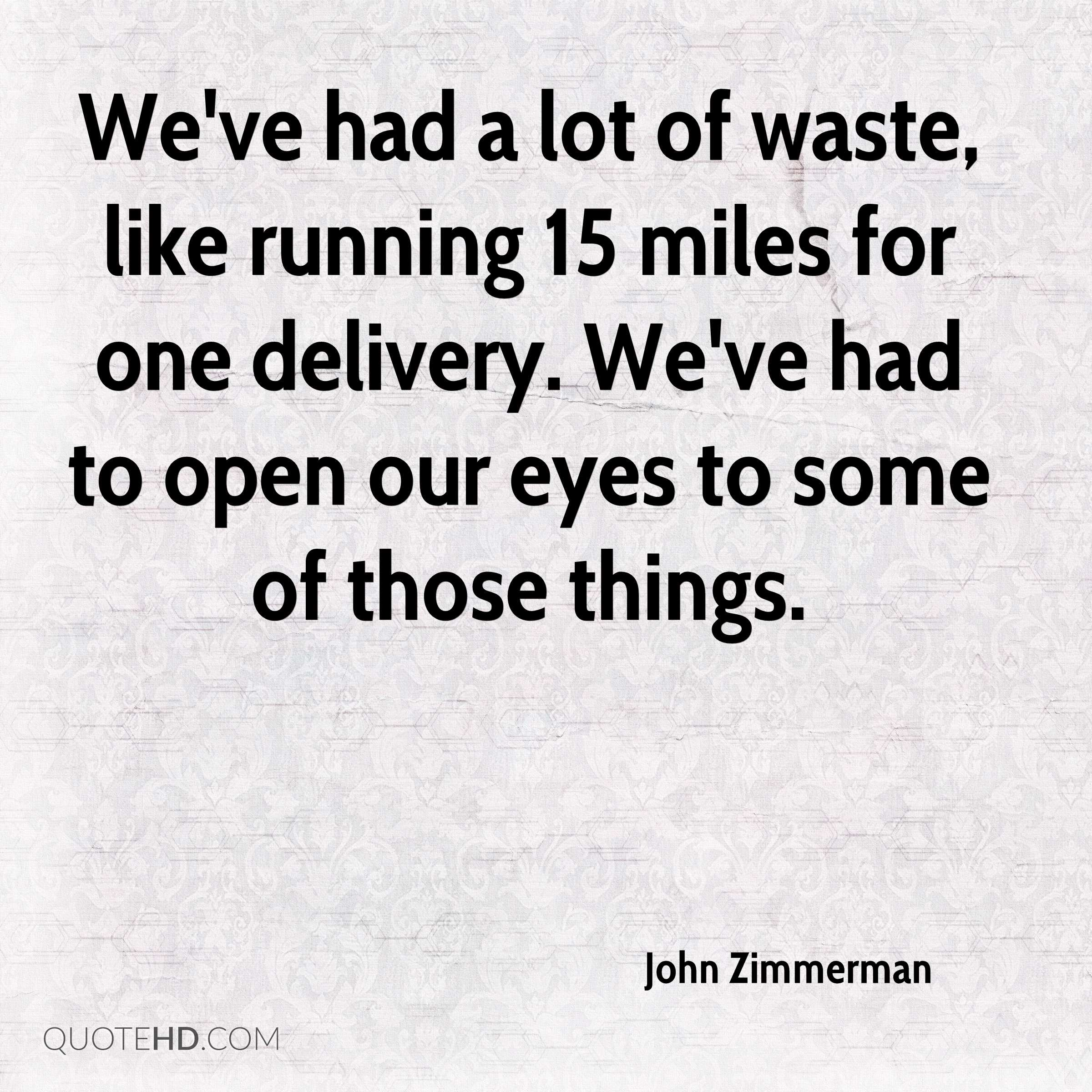 We've had a lot of waste, like running 15 miles for one delivery. We've had to open our eyes to some of those things.